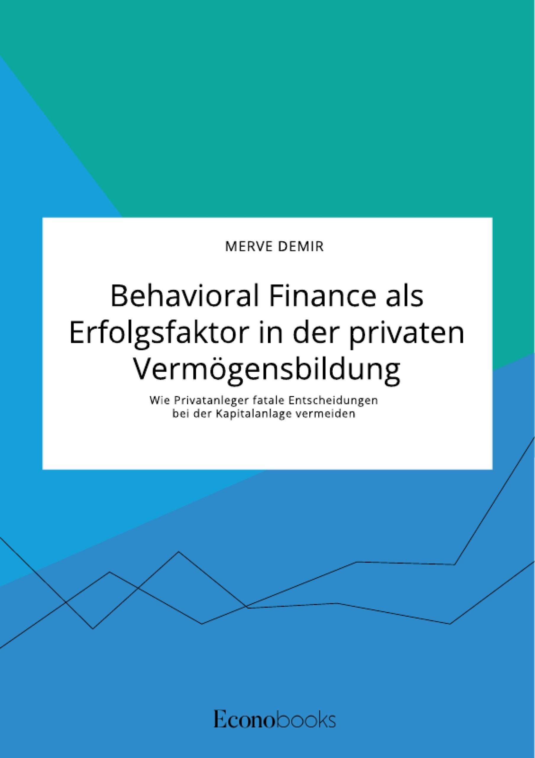 Titel: Behavioral Finance als Erfolgsfaktor in der privaten Vermögensbildung. Wie Privatanleger fatale Entscheidungen bei der Kapitalanlage vermeiden