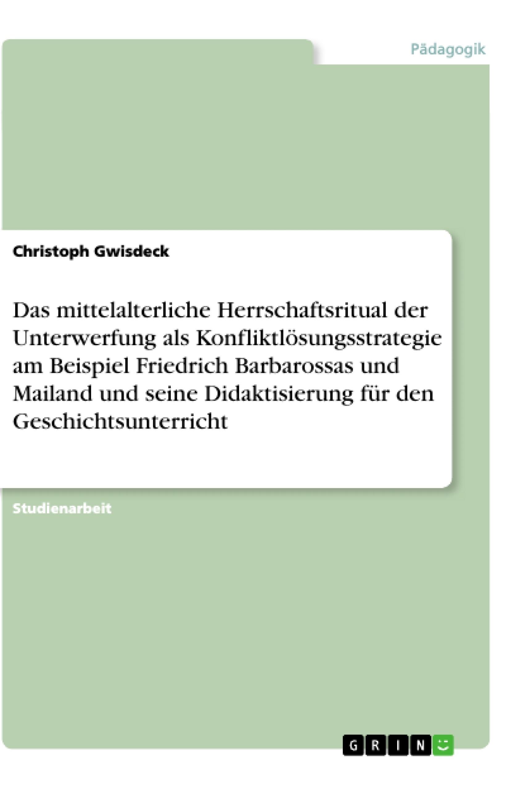 Titel: Das mittelalterliche Herrschaftsritual der Unterwerfung als Konfliktlösungsstrategie am Beispiel Friedrich Barbarossas und Mailand und seine Didaktisierung für den Geschichtsunterricht