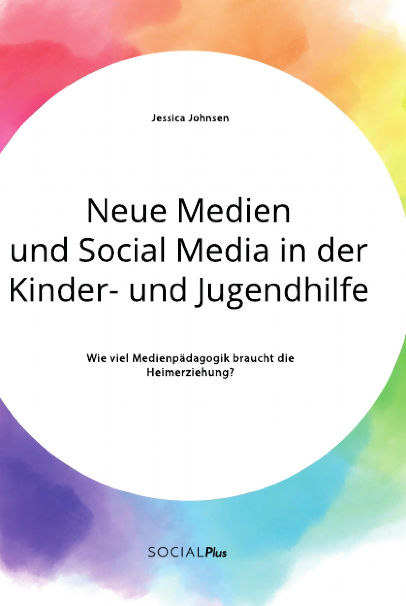 Titel: Neue Medien und Social Media in der Kinder- und Jugendhilfe. Wie viel Medienpädagogik braucht die Heimerziehung?