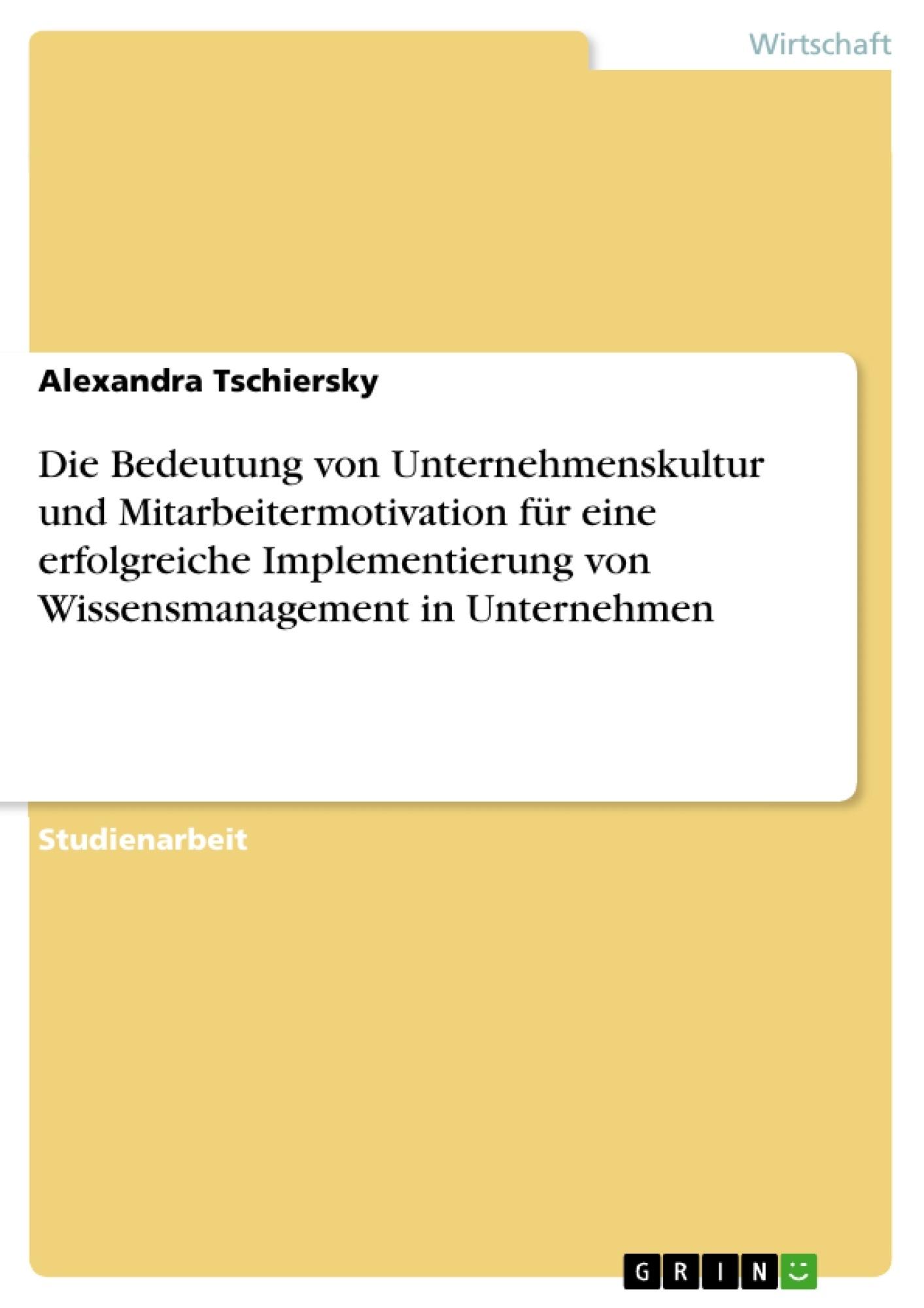 Titel: Die Bedeutung von Unternehmenskultur und Mitarbeitermotivation für eine erfolgreiche Implementierung von Wissensmanagement in Unternehmen