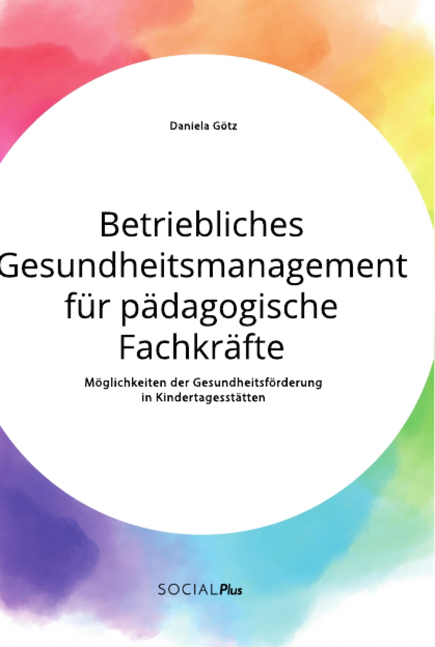 Titel: Betriebliches Gesundheitsmanagement für pädagogische Fachkräfte. Möglichkeiten der Gesundheitsförderung in Kindertagesstätten