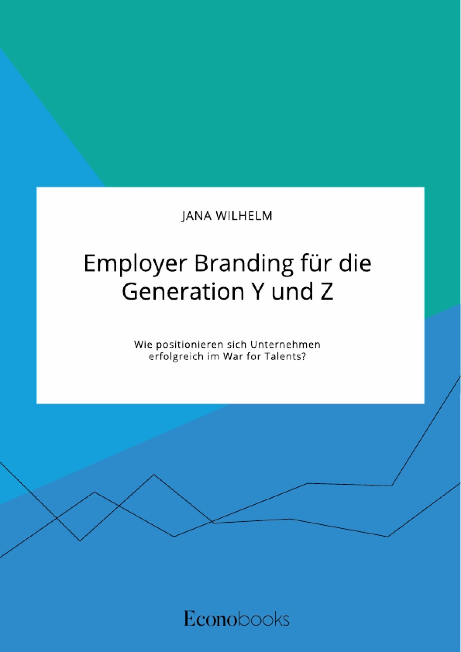 Titel: Employer Branding für die Generation Y und Z. Wie positionieren sich Unternehmen erfolgreich im War for Talents?