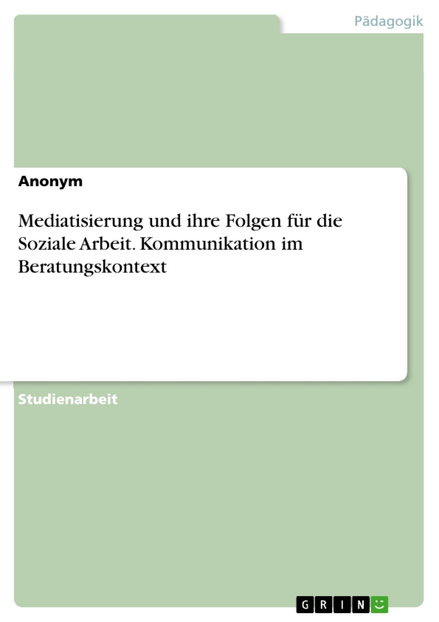 Titel: Mediatisierung und ihre Folgen für die Soziale Arbeit. Kommunikation im Beratungskontext