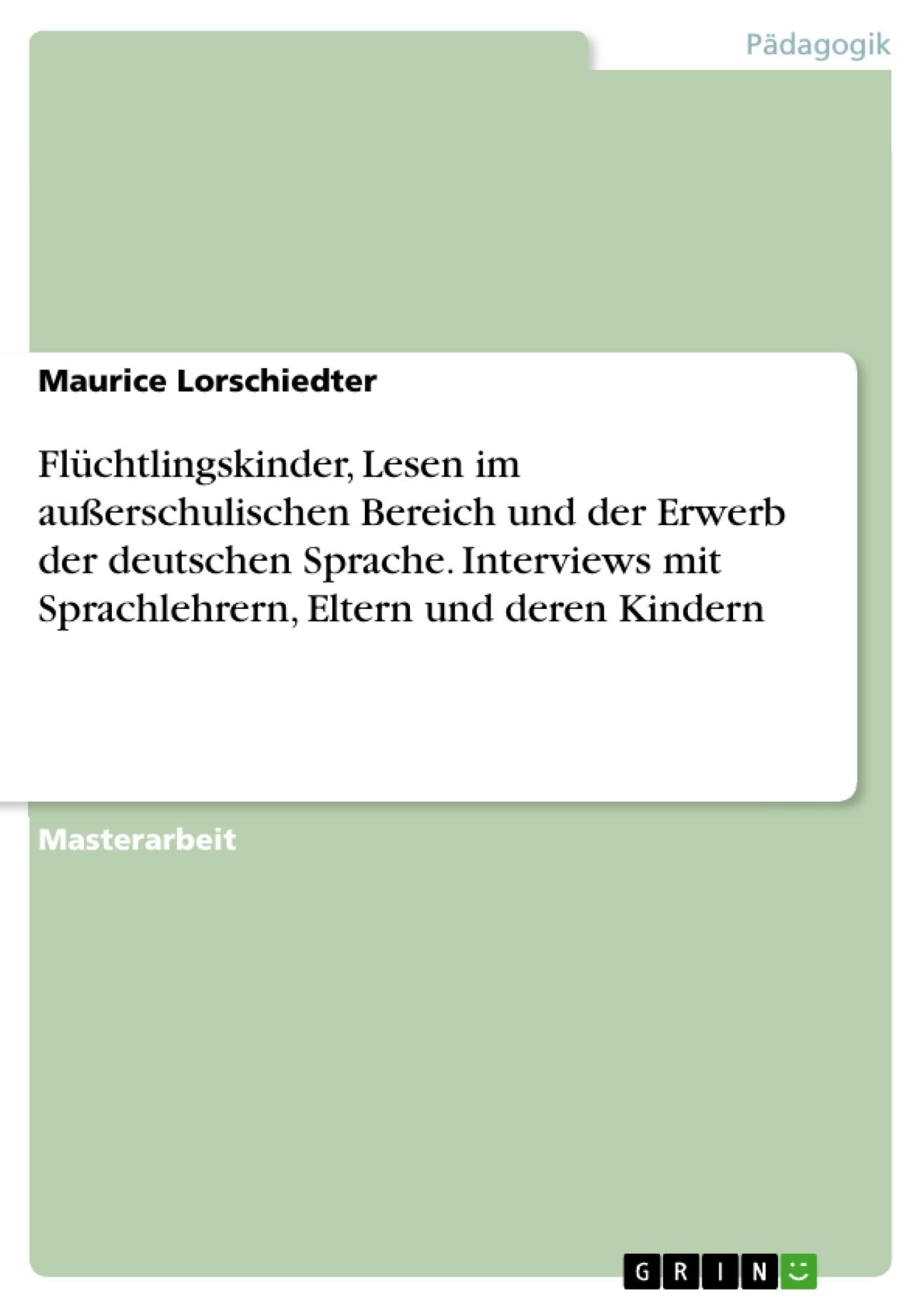 Titel: Flüchtlingskinder, Lesen im außerschulischen Bereich und der Erwerb der deutschen Sprache. Interviews mit Sprachlehrern, Eltern und deren Kindern