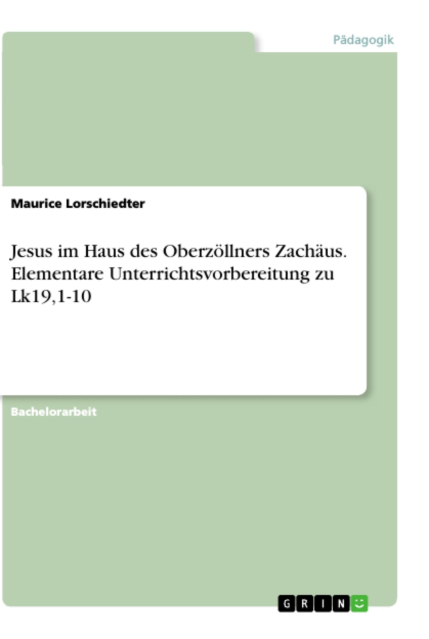 Titel: Jesus im Haus des Oberzöllners Zachäus. Elementare Unterrichtsvorbereitung zu Lk19,1-10