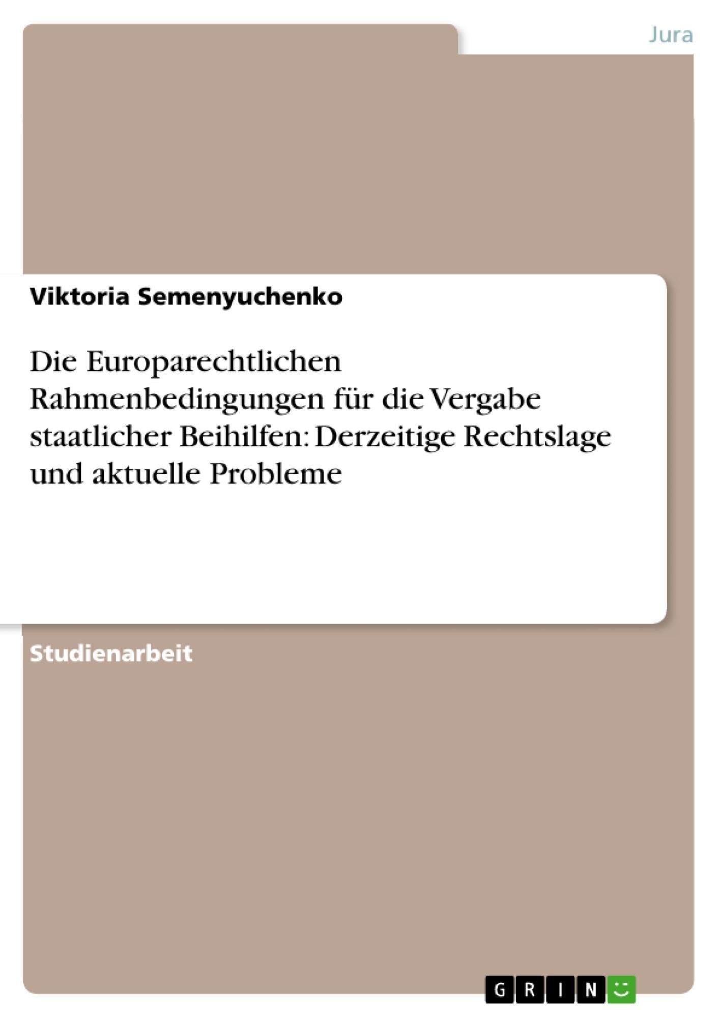 Titel: Die Europarechtlichen Rahmenbedingungen für die Vergabe staatlicher Beihilfen: Derzeitige Rechtslage und aktuelle Probleme