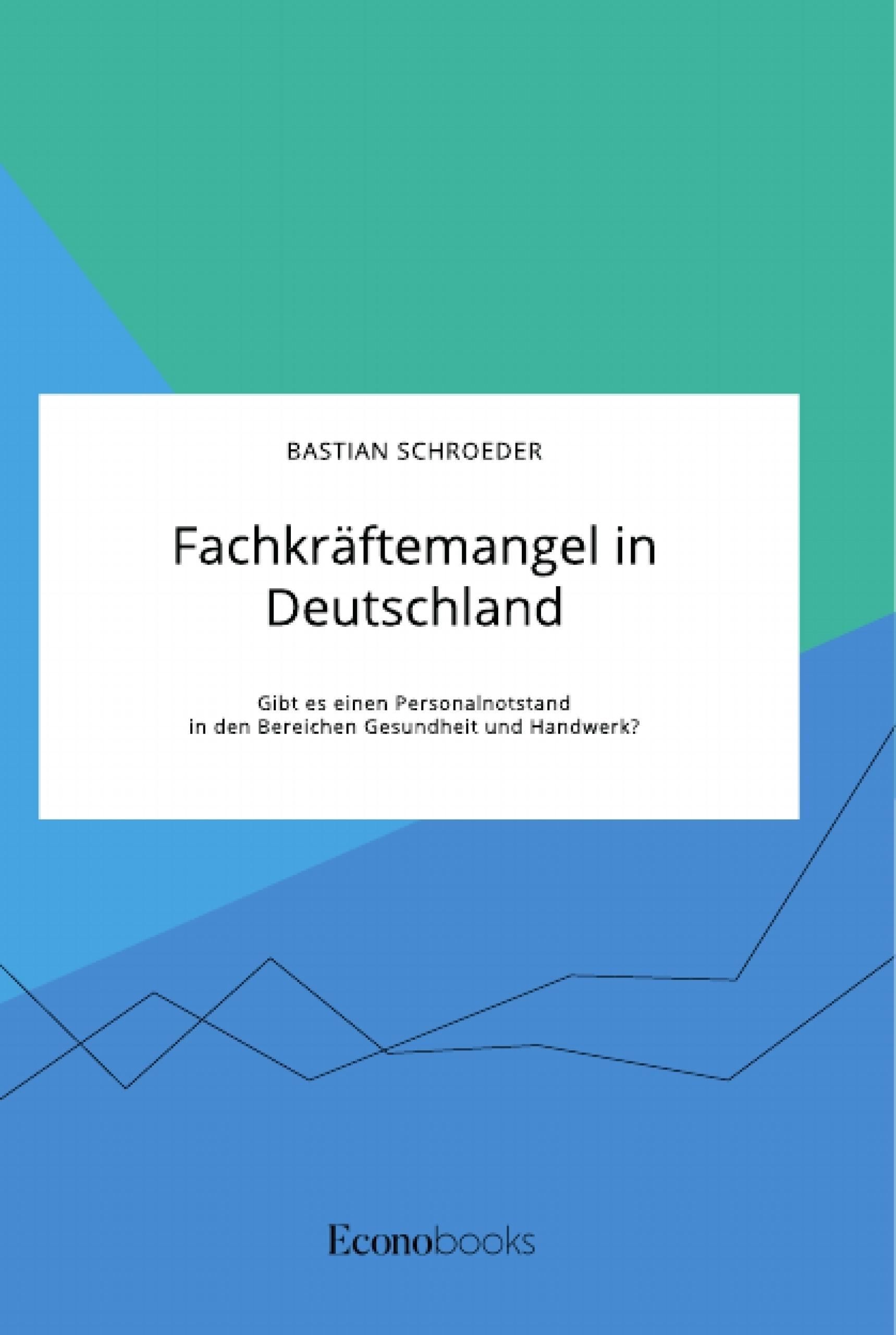 Titel: Fachkräftemangel in Deutschland. Gibt es einen Personalnotstand in den Bereichen Gesundheit und Handwerk?