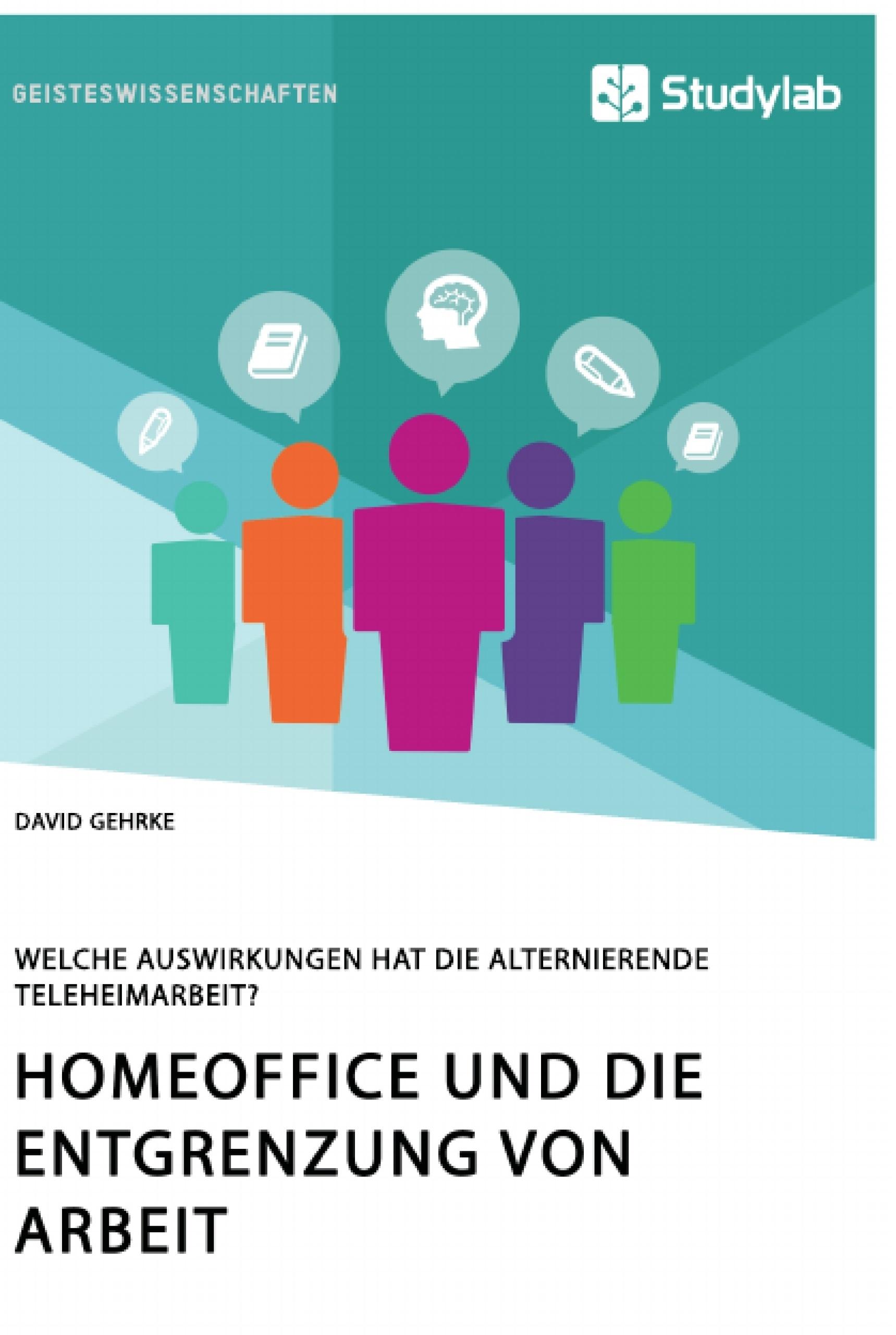Titel: Homeoffice und die Entgrenzung von Arbeit. Welche Auswirkungen hat die alternierende Teleheimarbeit?