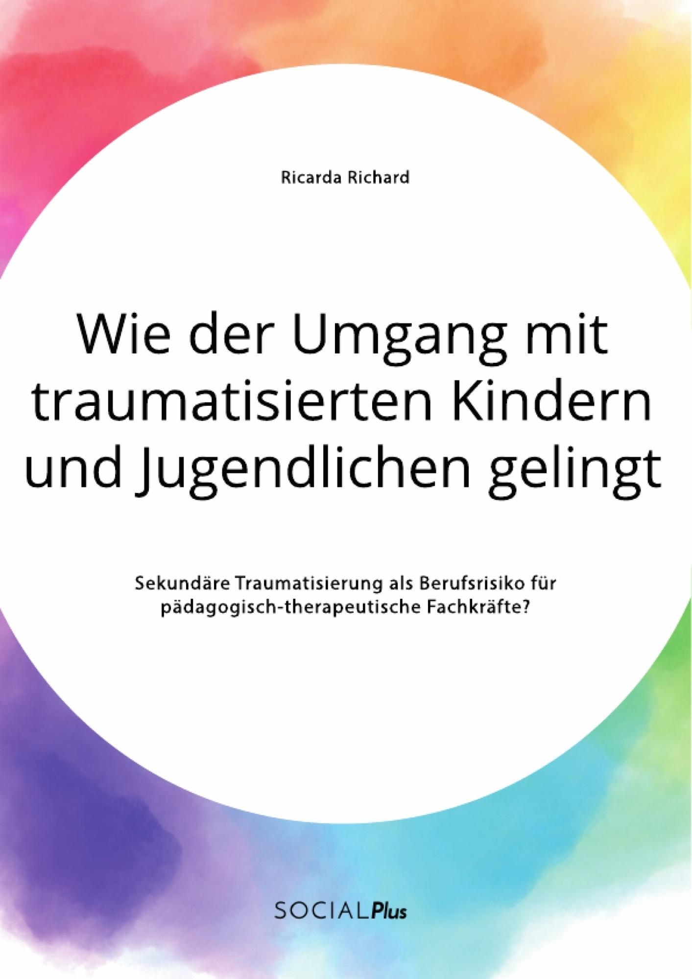 Titel: Wie der Umgang mit traumatisierten Kindern und Jugendlichen gelingt. Sekundäre Traumatisierung als Berufsrisiko für pädagogisch-therapeutische Fachkräfte?