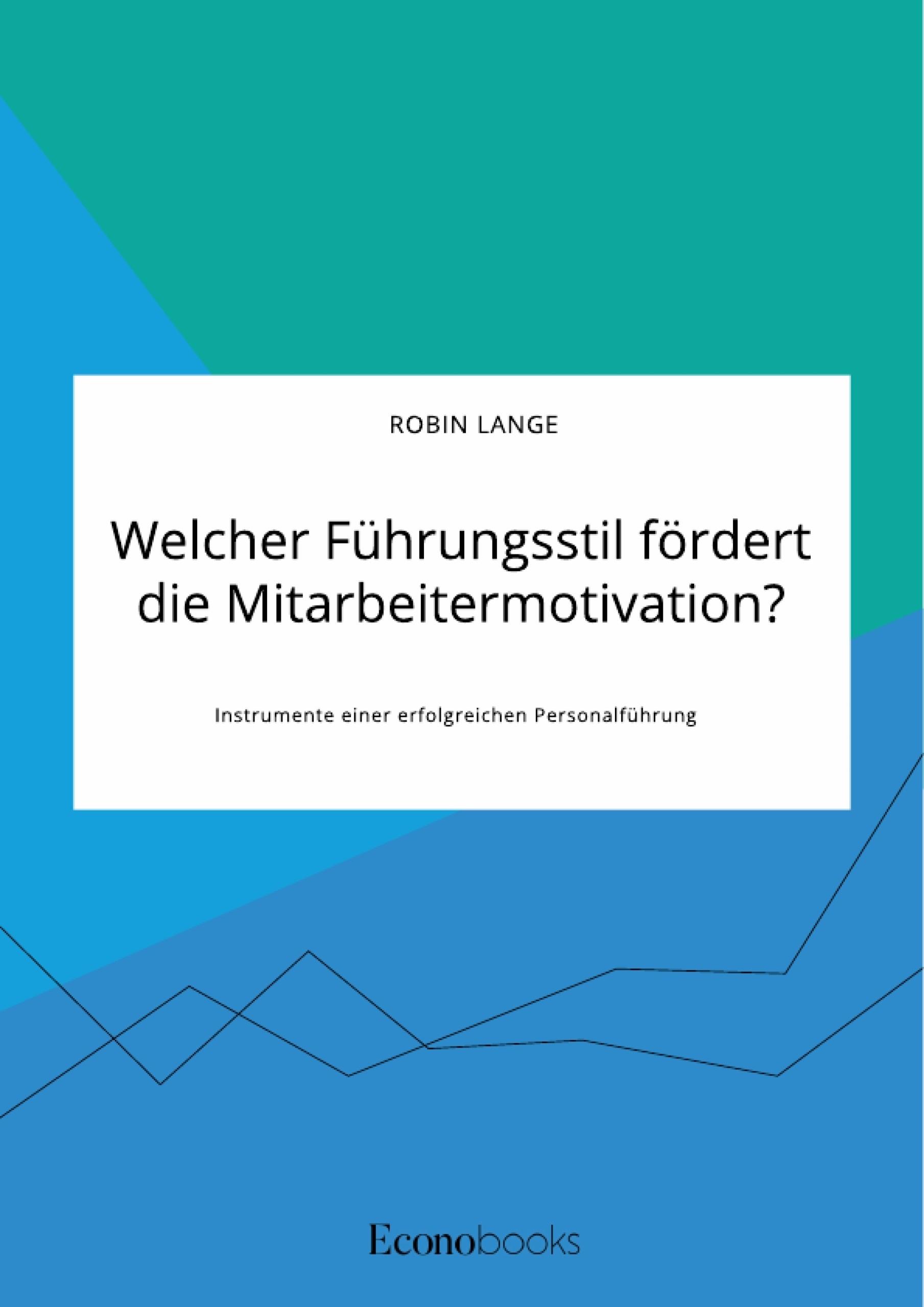 Titel: Welcher Führungsstil fördert die Mitarbeitermotivation? Instrumente einer erfolgreichen Personalführung