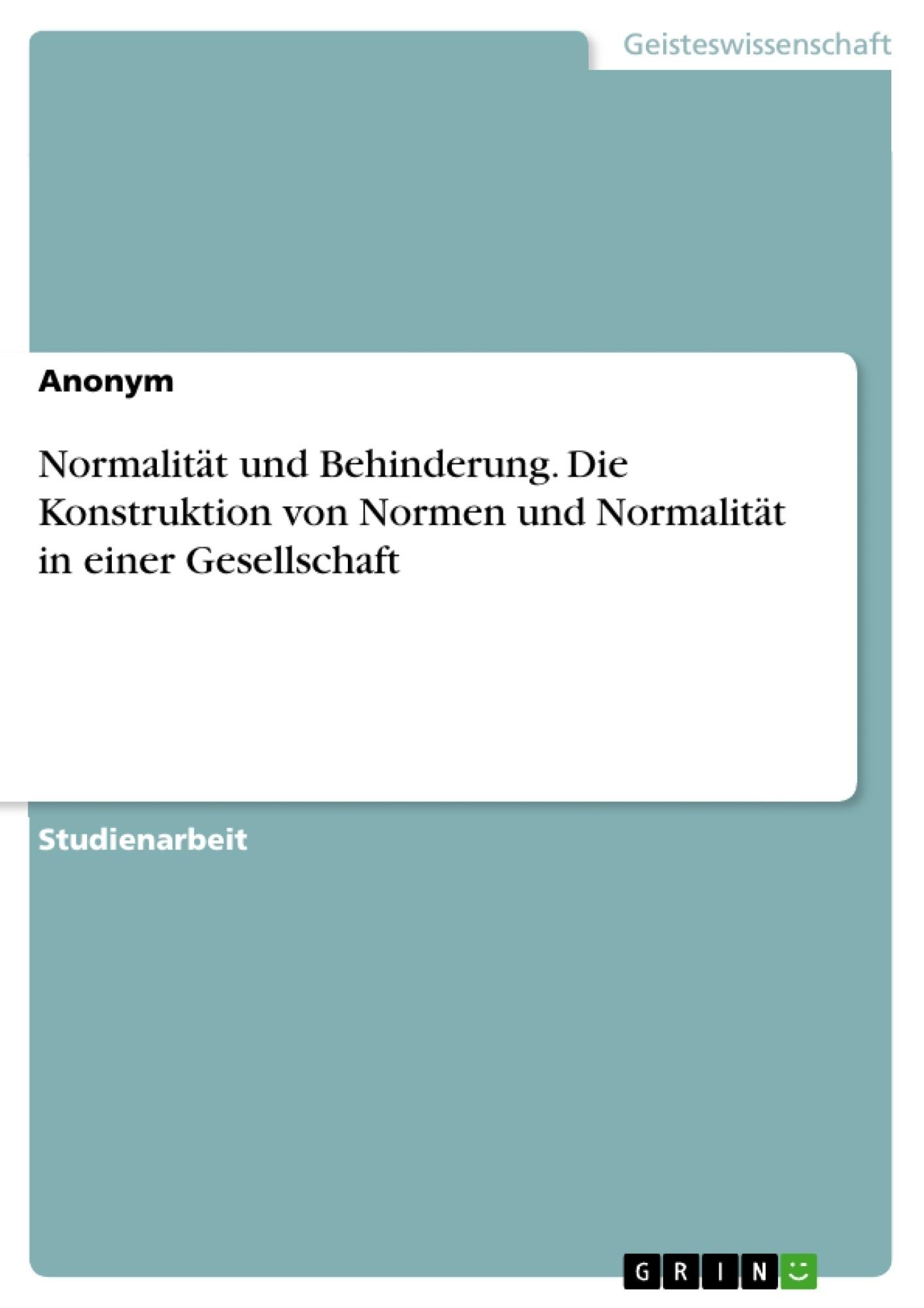 Titel: Normalität und Behinderung. Die Konstruktion von Normen und Normalität in einer Gesellschaft