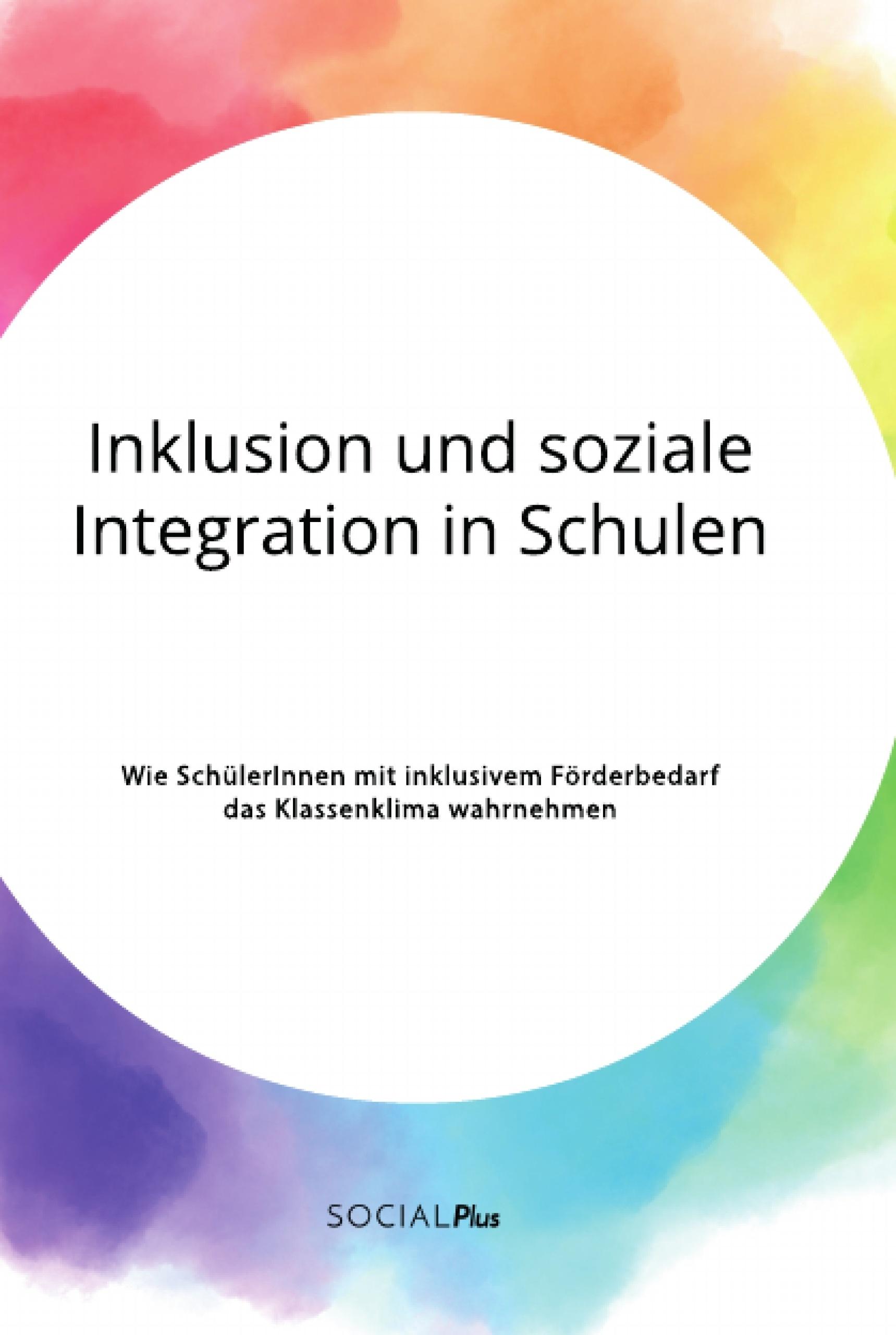 Titel: Inklusion und soziale Integration in Schulen. Wie SchülerInnen mit inklusivem Förderbedarf das Klassenklima wahrnehmen