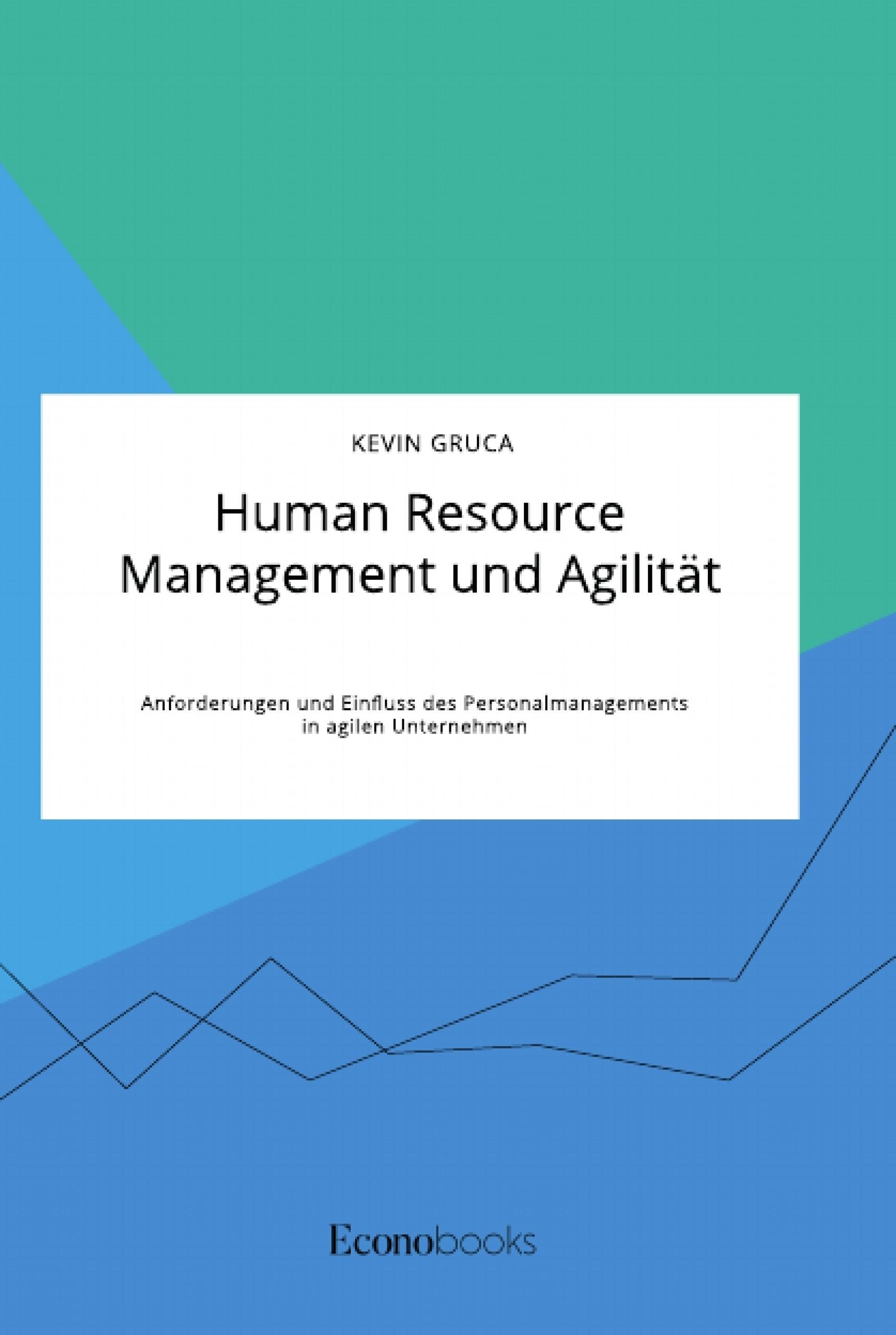 Titel: Human Resource Management und Agilität. Anforderungen und Einfluss des Personalmanagements in agilen Unternehmen