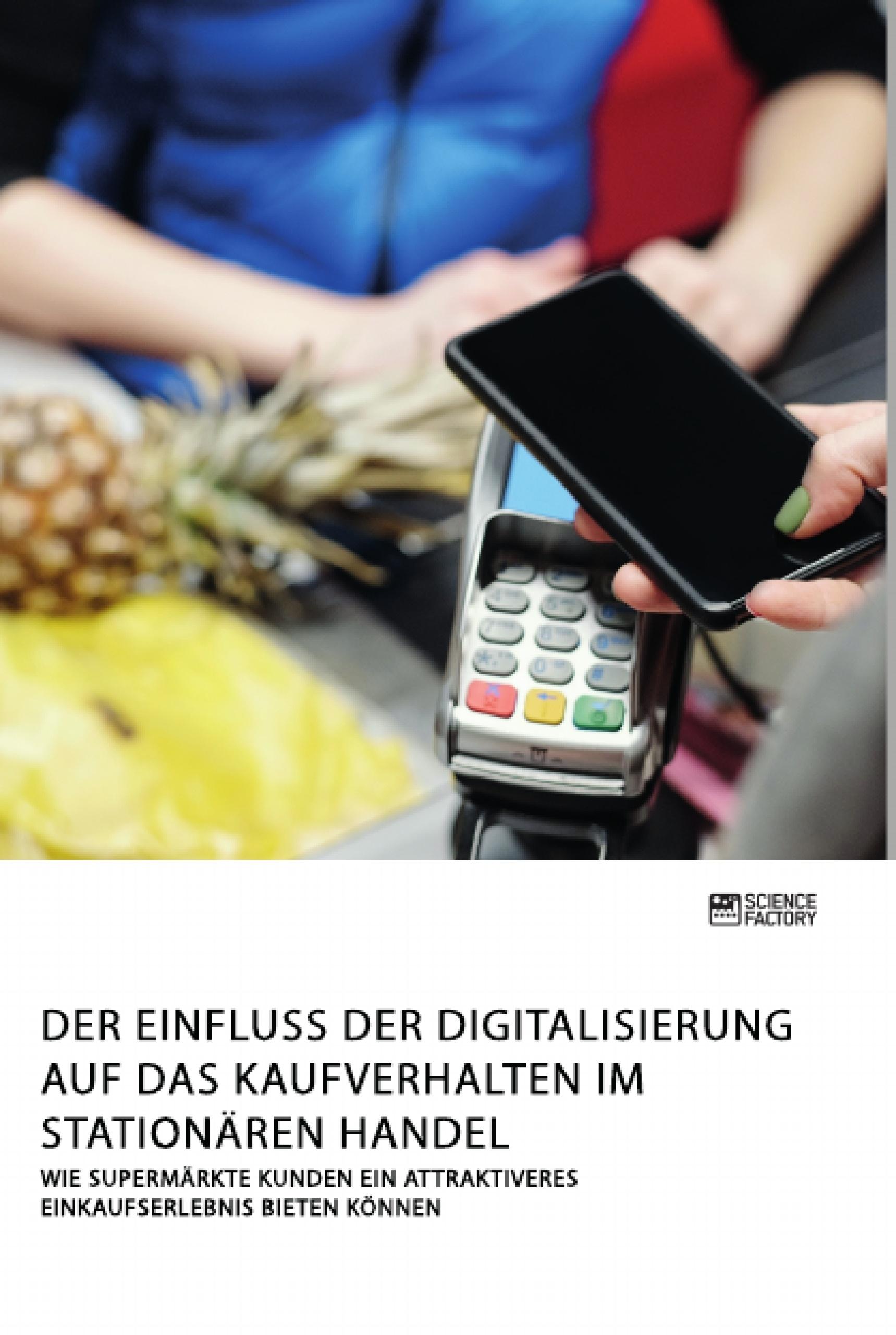 Titel: Der Einfluss der Digitalisierung auf das Kaufverhalten im stationären Handel. Wie Supermärkte Kunden ein attraktiveres Einkaufserlebnis bieten können