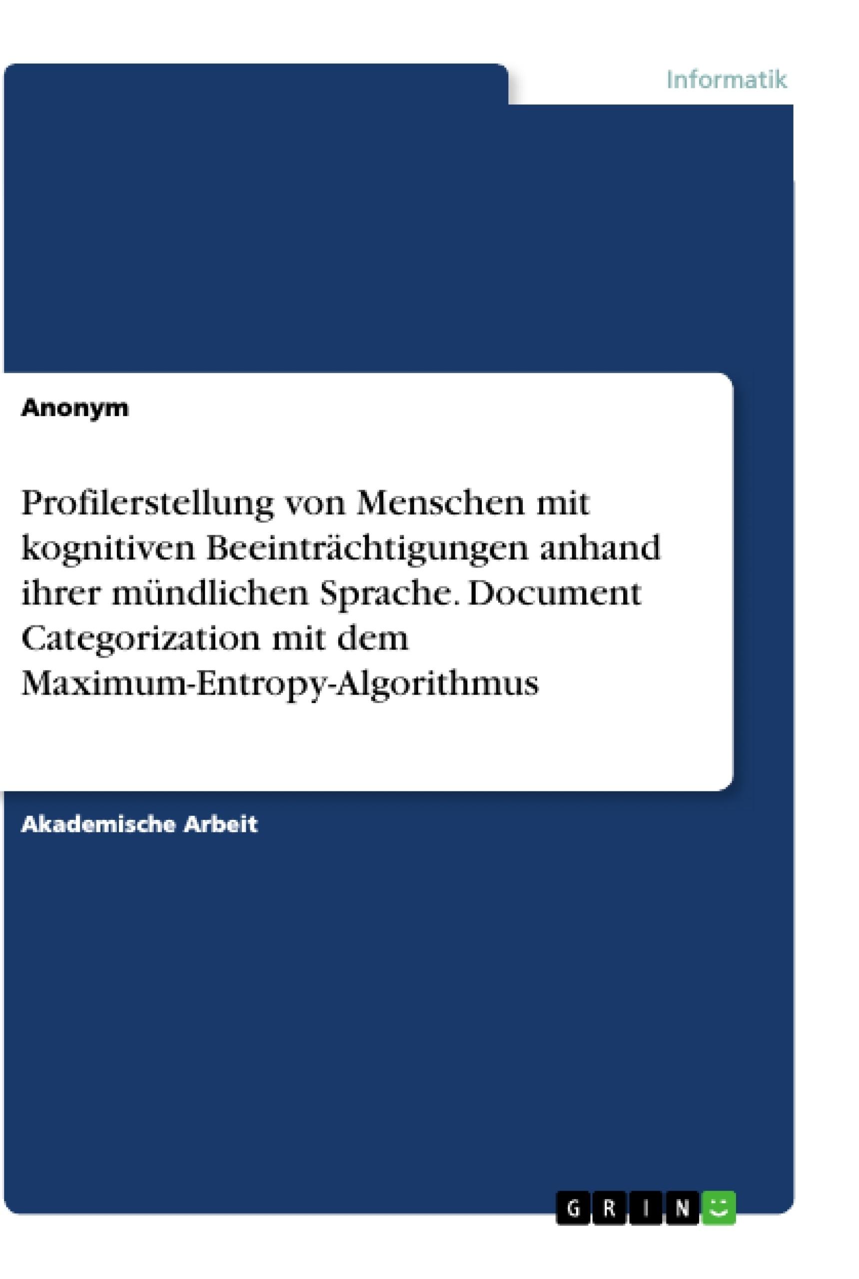 Titel: Profilerstellung von Menschen mit kognitiven Beeinträchtigungen anhand ihrer mündlichen Sprache. Document Categorization mit dem Maximum-Entropy-Algorithmus
