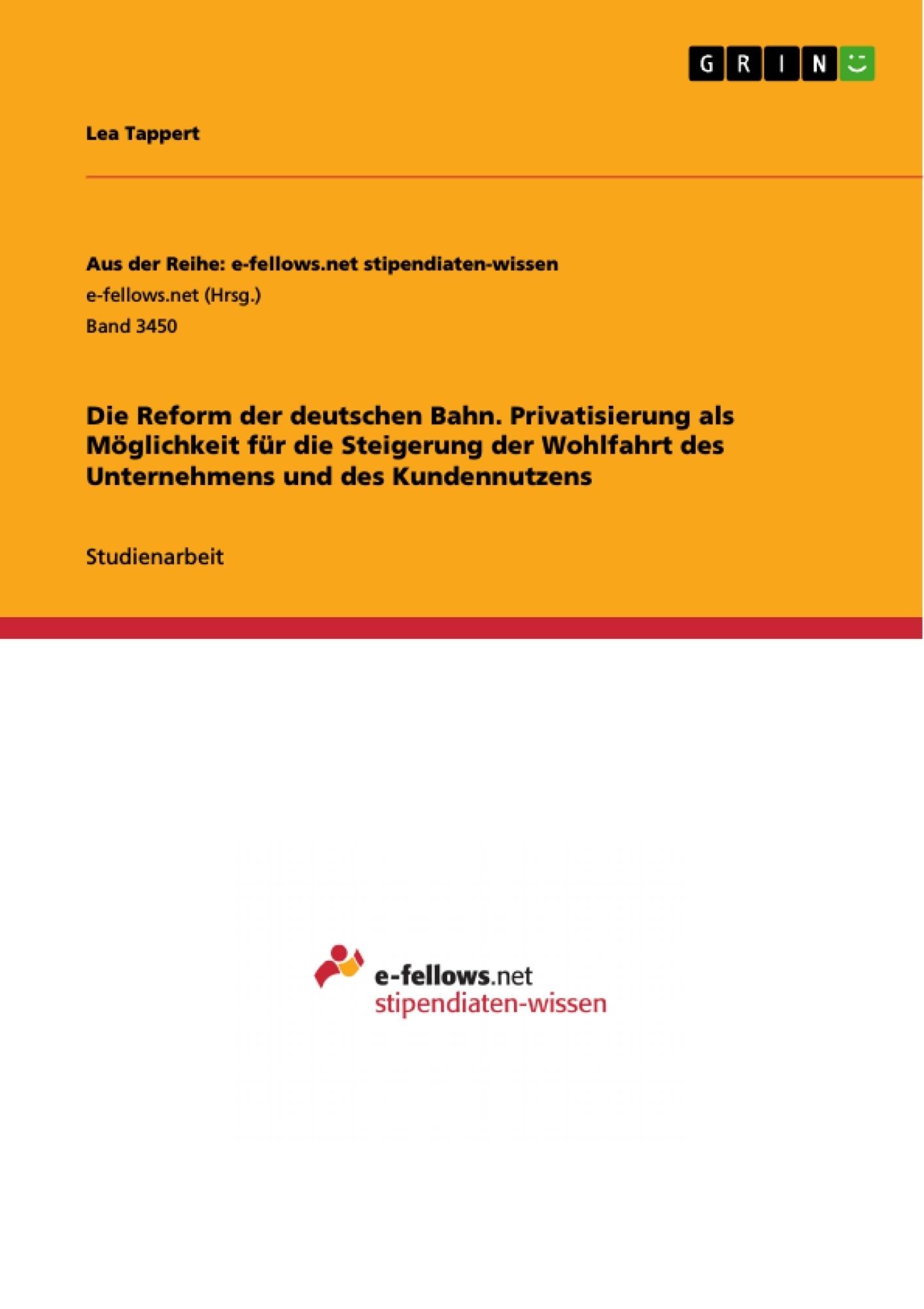 Titel: Die Reform der deutschen Bahn. Privatisierung als Möglichkeit für die Steigerung der Wohlfahrt des Unternehmens und des Kundennutzens