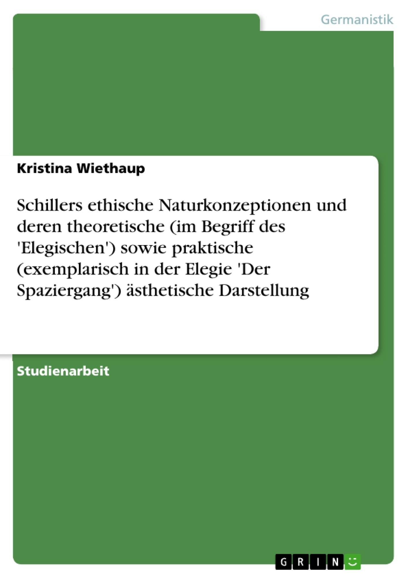 Titel: Schillers ethische Naturkonzeptionen und deren theoretische (im Begriff des 'Elegischen') sowie praktische (exemplarisch in der Elegie 'Der Spaziergang') ästhetische Darstellung