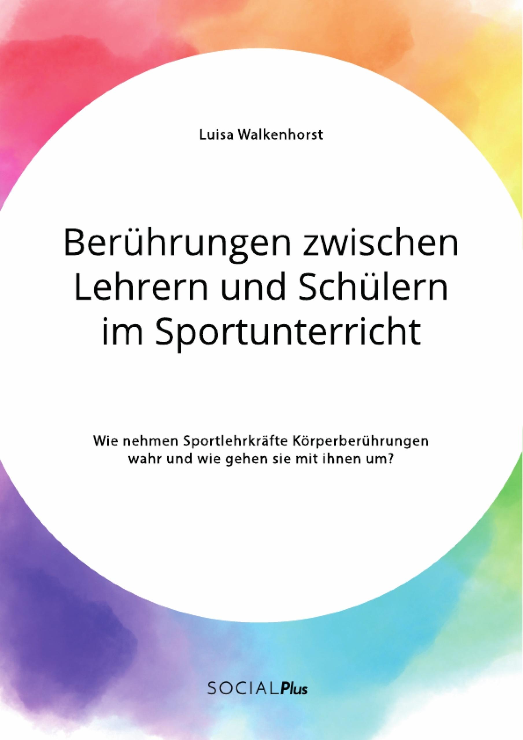 Titel: Berührungen zwischen Lehrern und Schülern im Sportunterricht. Wie nehmen Sportlehrkräfte Körperberührungen wahr und wie gehen sie mit ihnen um?