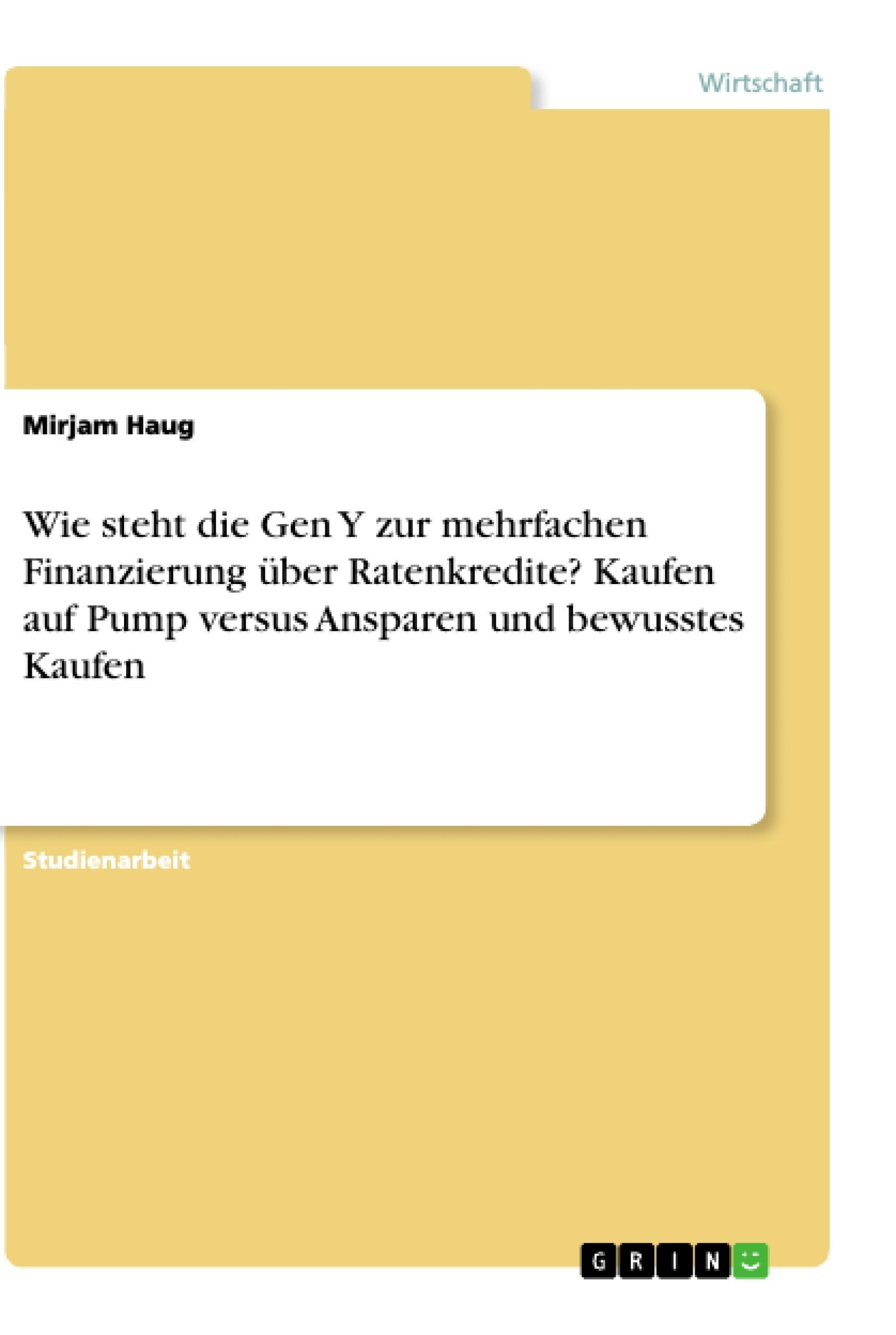Titel: Wie steht die Gen Y zur mehrfachen Finanzierung über Ratenkredite? Kaufen auf Pump versus Ansparen und bewusstes Kaufen