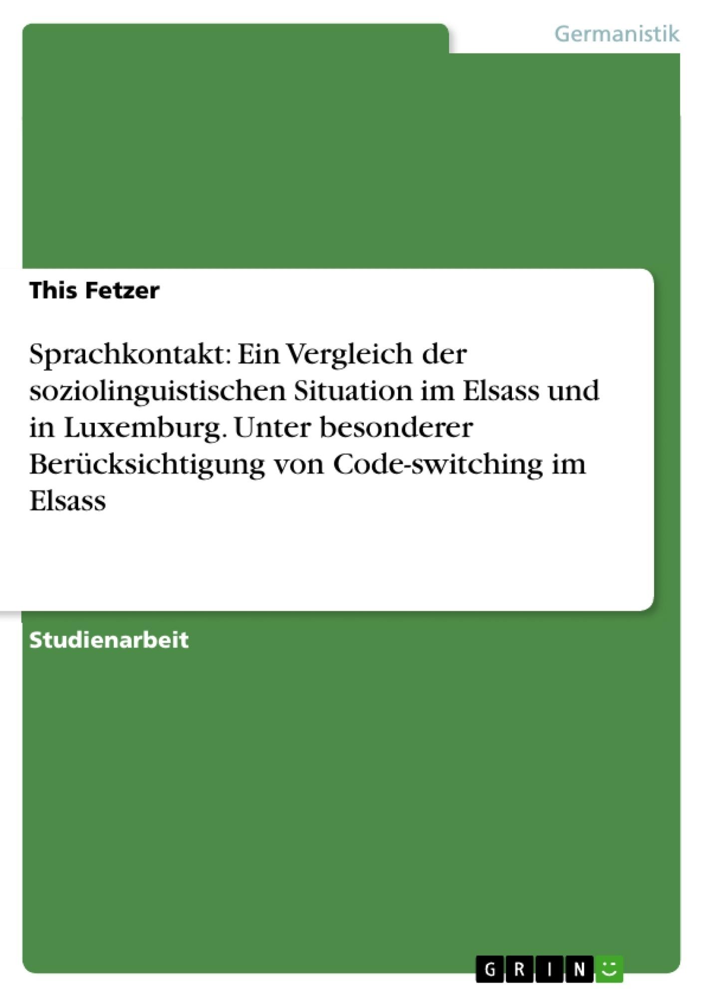 Titel: Sprachkontakt: Ein Vergleich der soziolinguistischen Situation im Elsass und in Luxemburg. Unter besonderer Berücksichtigung von Code-switching im Elsass
