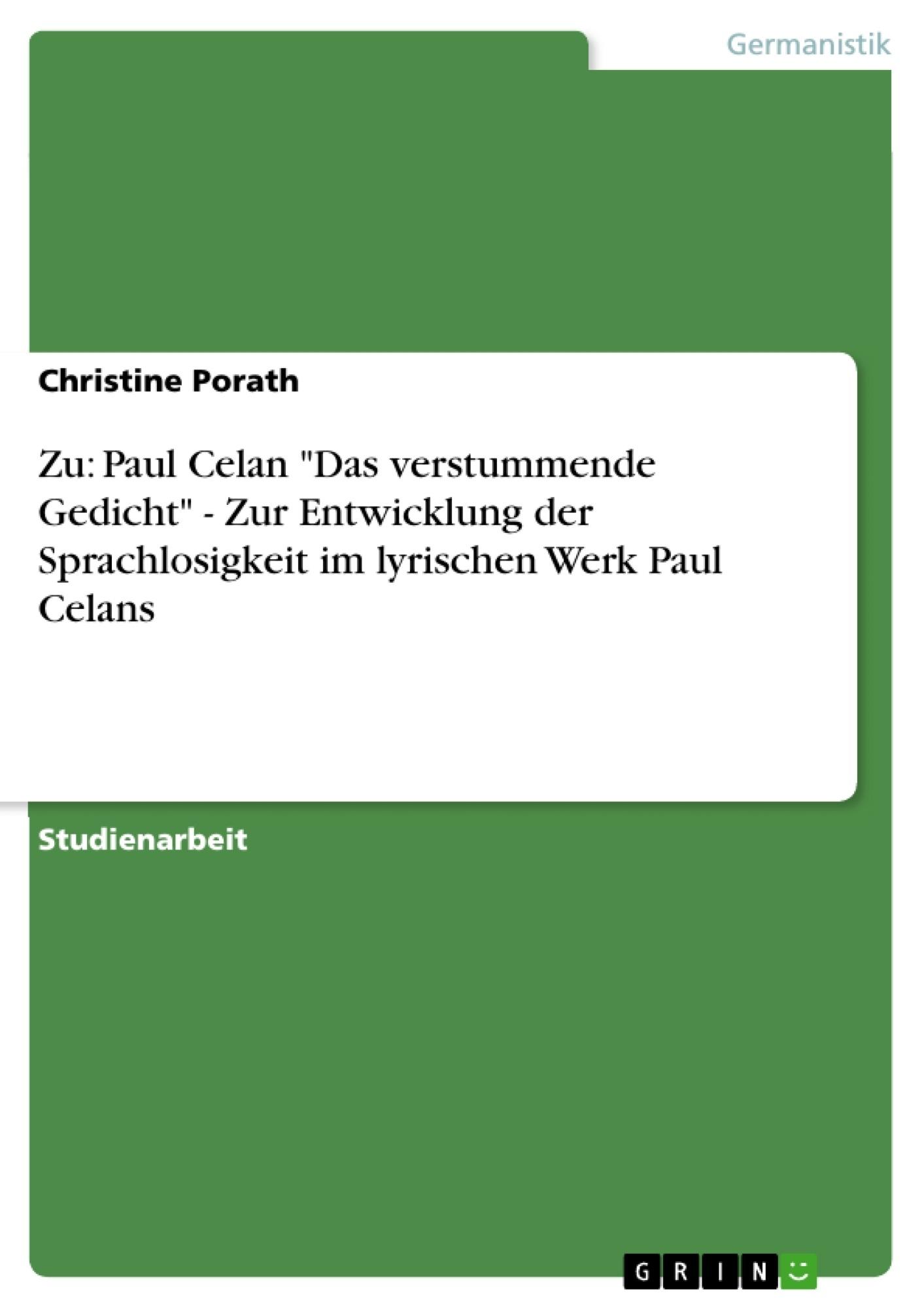 """Titel: Zu: Paul Celan """"Das verstummende Gedicht"""" - Zur Entwicklung der Sprachlosigkeit im lyrischen Werk Paul Celans"""