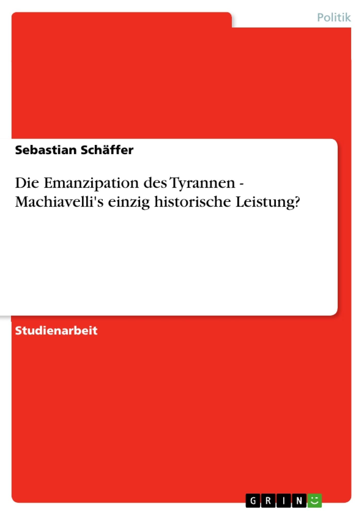 Titel: Die Emanzipation des Tyrannen - Machiavelli's einzig historische Leistung?