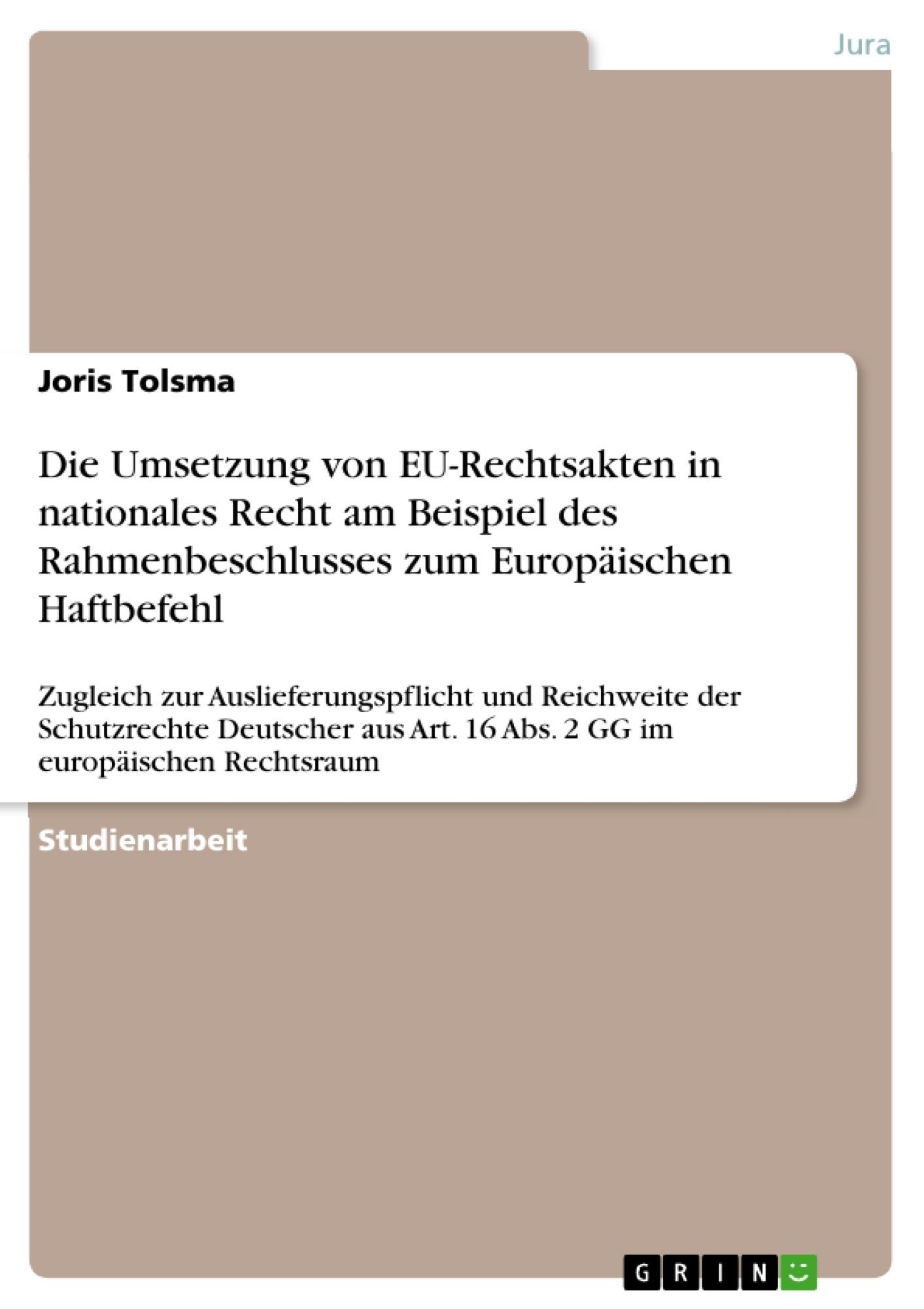 Titel: Die Umsetzung von EU-Rechtsakten in nationales Recht am Beispiel des Rahmenbeschlusses zum Europäischen Haftbefehl