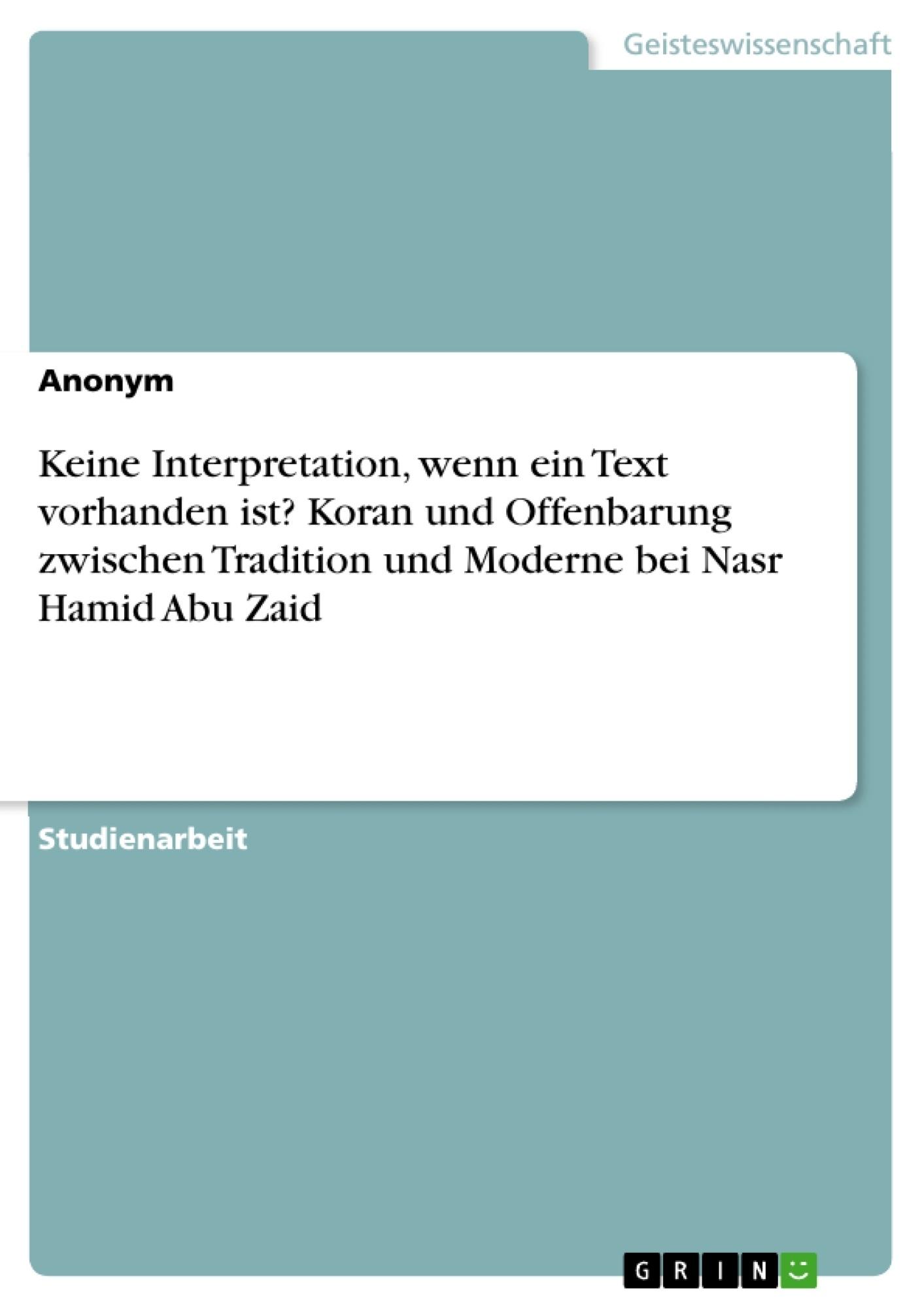 Titel: Keine Interpretation, wenn ein Text vorhanden ist? Koran und Offenbarung zwischen Tradition und Moderne bei Nasr Hamid Abu Zaid