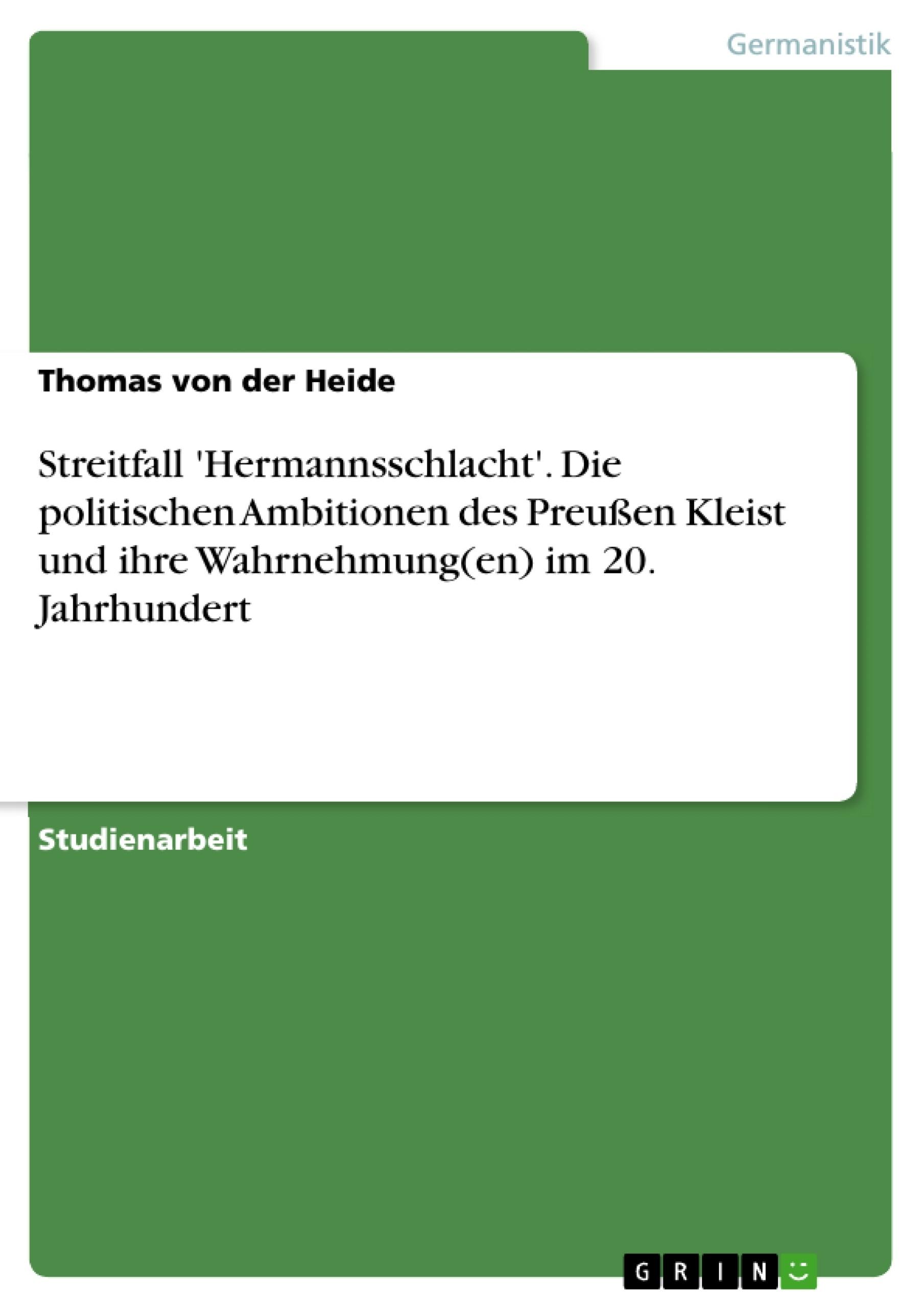 Titel: Streitfall 'Hermannsschlacht'. Die politischen Ambitionen des Preußen Kleist und ihre Wahrnehmung(en) im 20. Jahrhundert