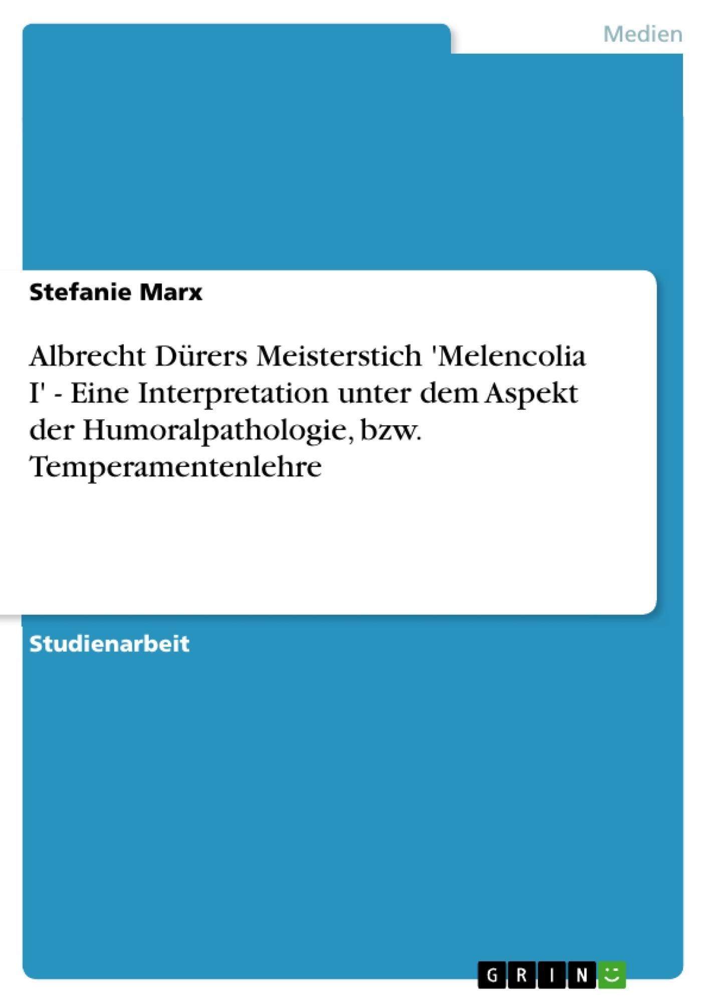Titel: Albrecht Dürers Meisterstich 'Melencolia I' - Eine Interpretation unter dem Aspekt der Humoralpathologie, bzw. Temperamentenlehre