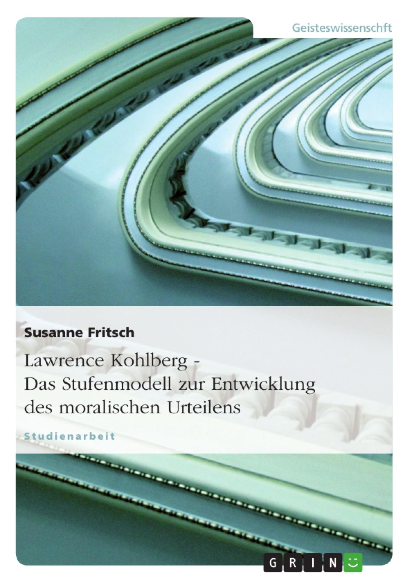 Titel: Lawrence Kohlberg - Das Stufenmodell zur Entwicklung des moralischen Urteilens