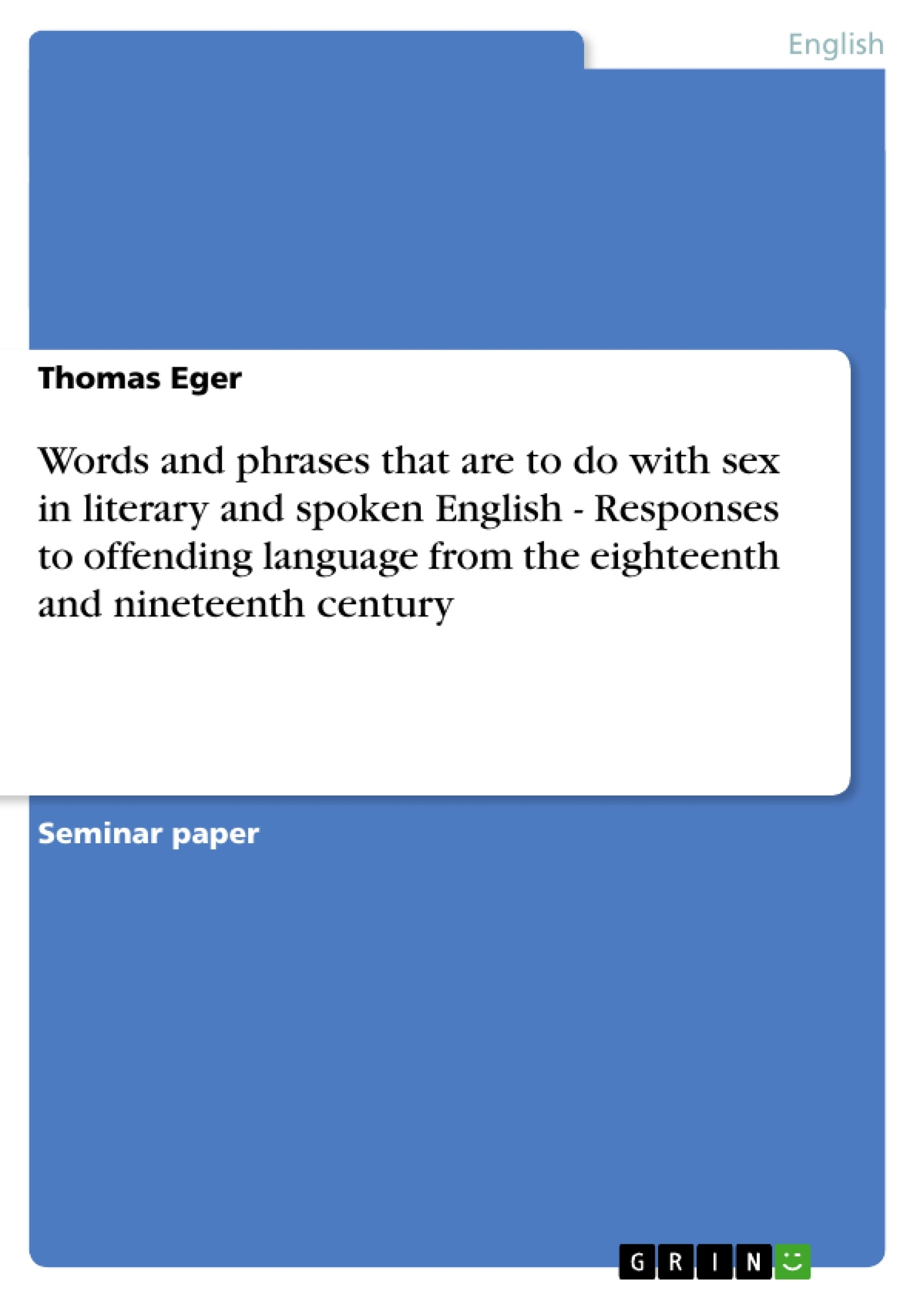Title: Words and phrases that are to do with sex in literary and spoken English - Responses to offending language from the eighteenth and nineteenth century