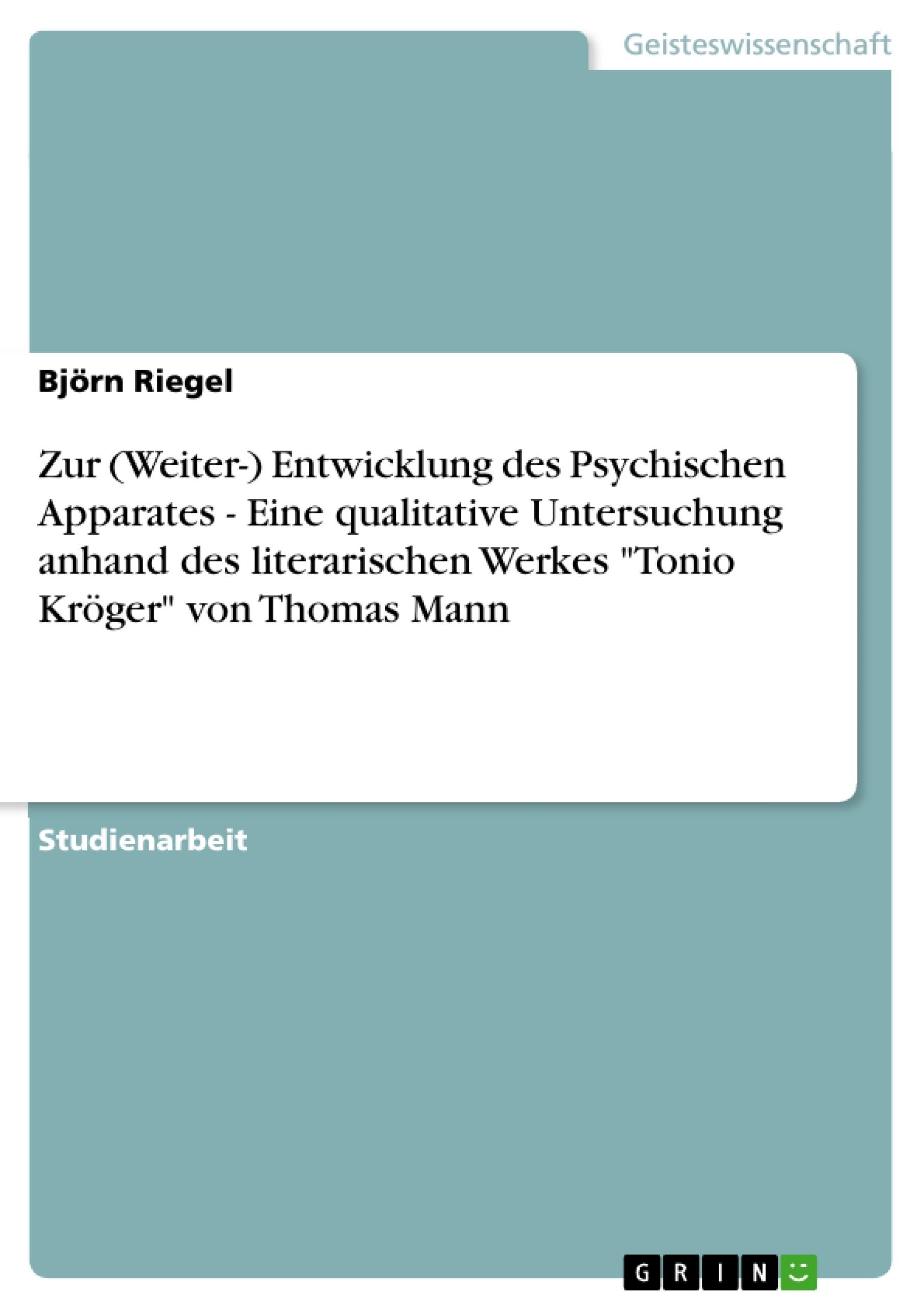 """Titel: Zur (Weiter-) Entwicklung des Psychischen Apparates - Eine qualitative Untersuchung anhand des literarischen Werkes """"Tonio Kröger"""" von Thomas Mann"""