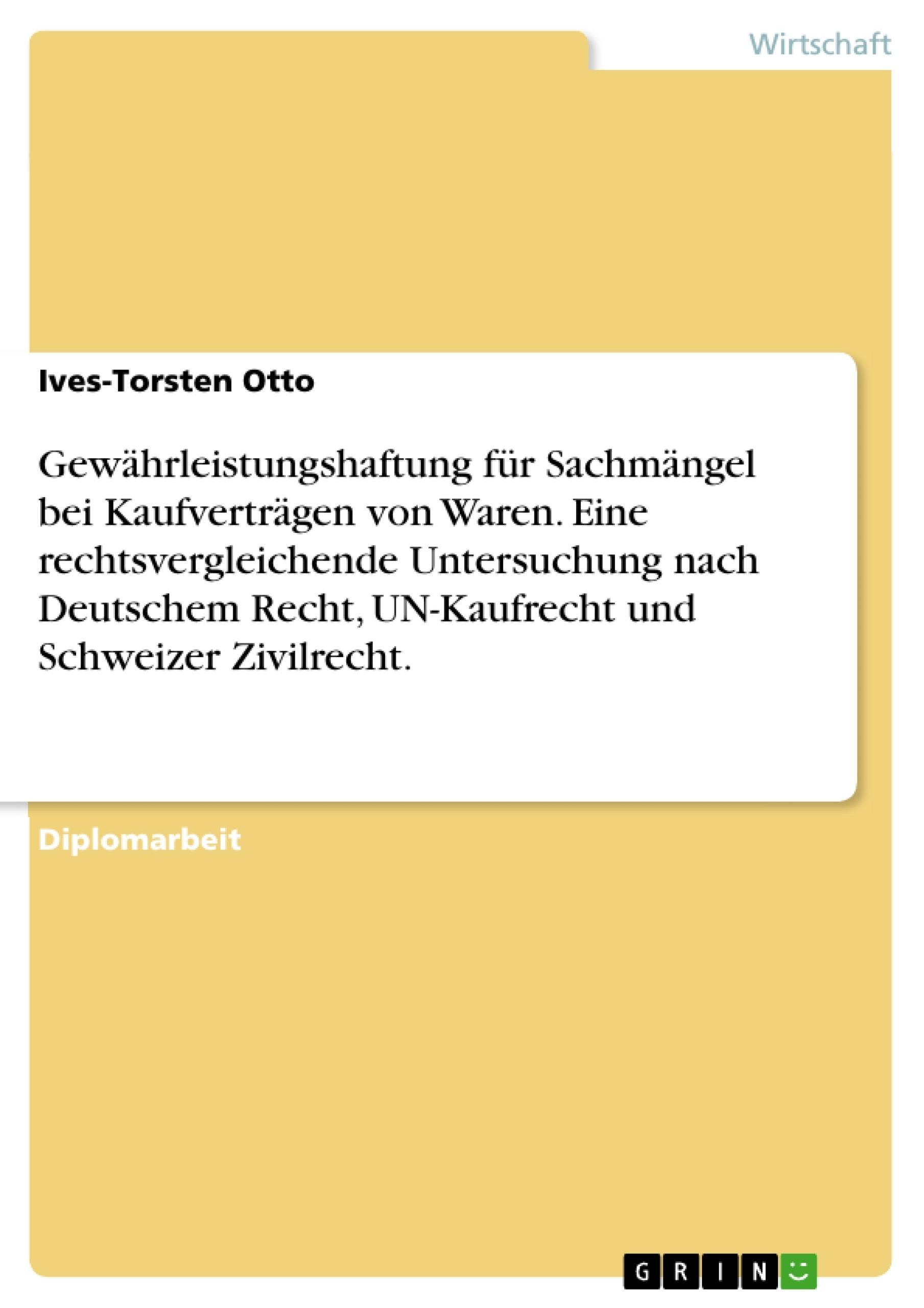 Titel: Gewährleistungshaftung für Sachmängel bei Kaufverträgen von Waren. Eine rechtsvergleichende Untersuchung nach Deutschem Recht, UN-Kaufrecht und Schweizer Zivilrecht.