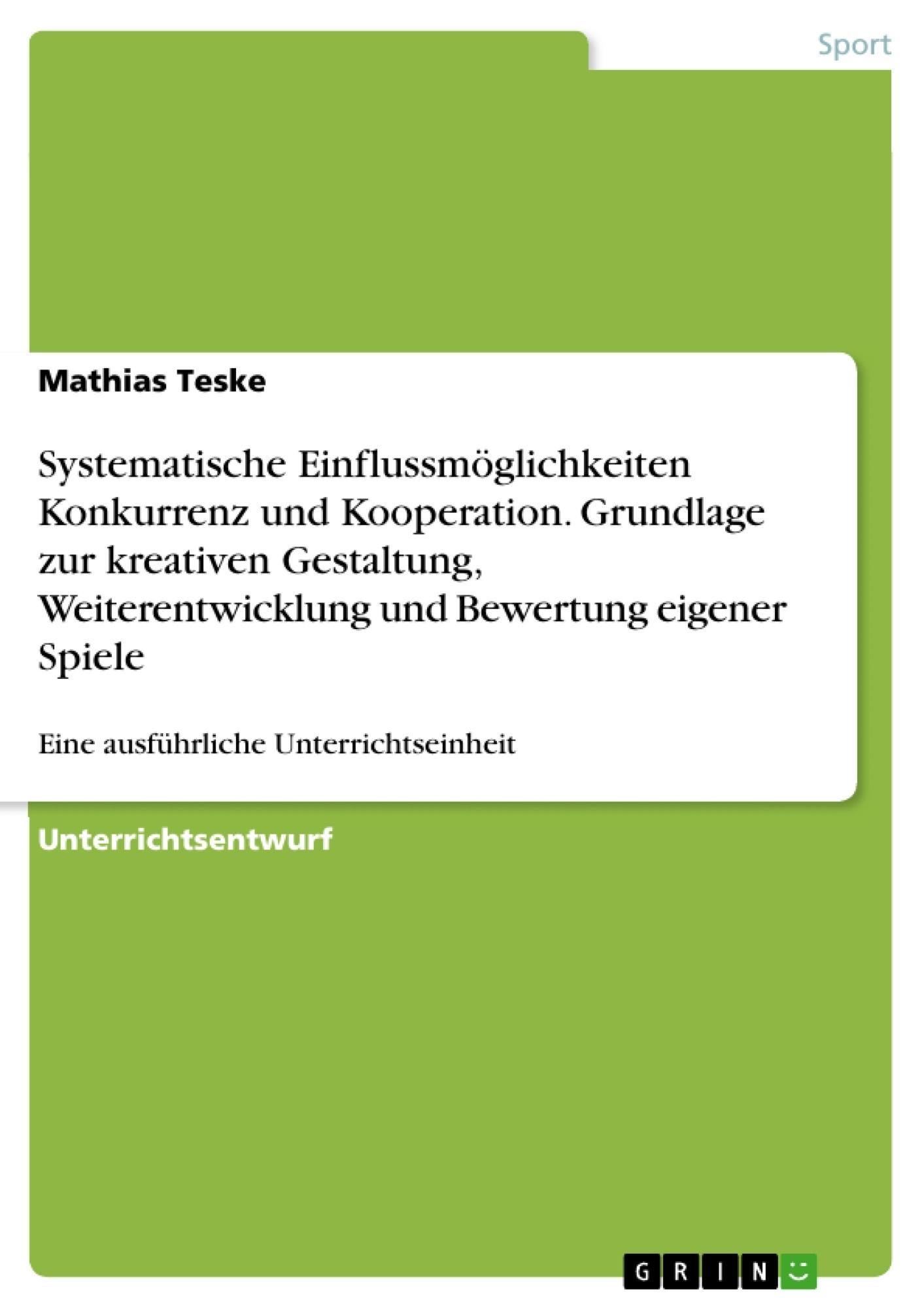 Titel: Systematische Einflussmöglichkeiten  Konkurrenz und Kooperation. Grundlage zur kreativen Gestaltung, Weiterentwicklung und Bewertung eigener Spiele