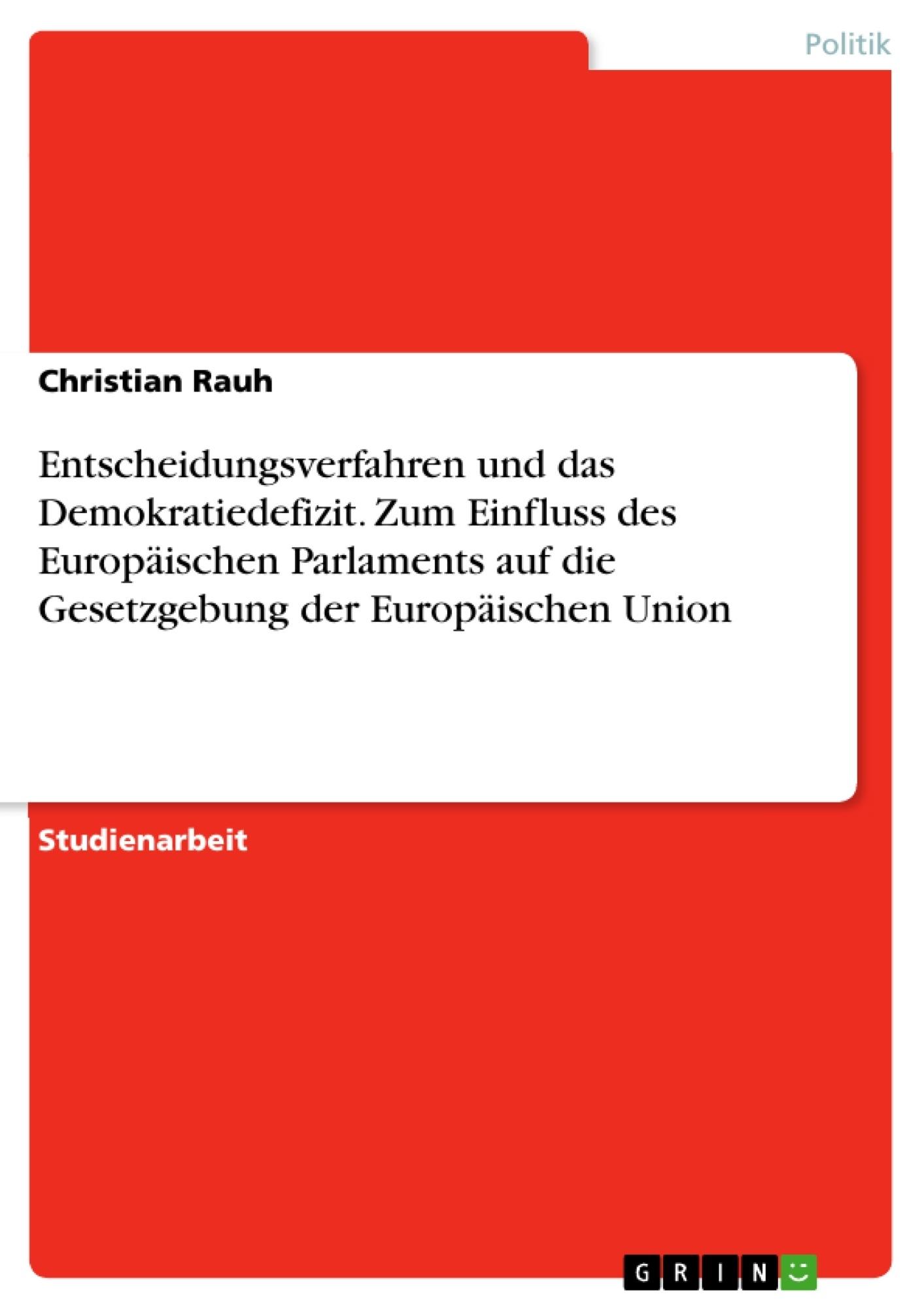 Titel: Entscheidungsverfahren und das Demokratiedefizit. Zum Einfluss des Europäischen Parlaments auf die Gesetzgebung der Europäischen Union