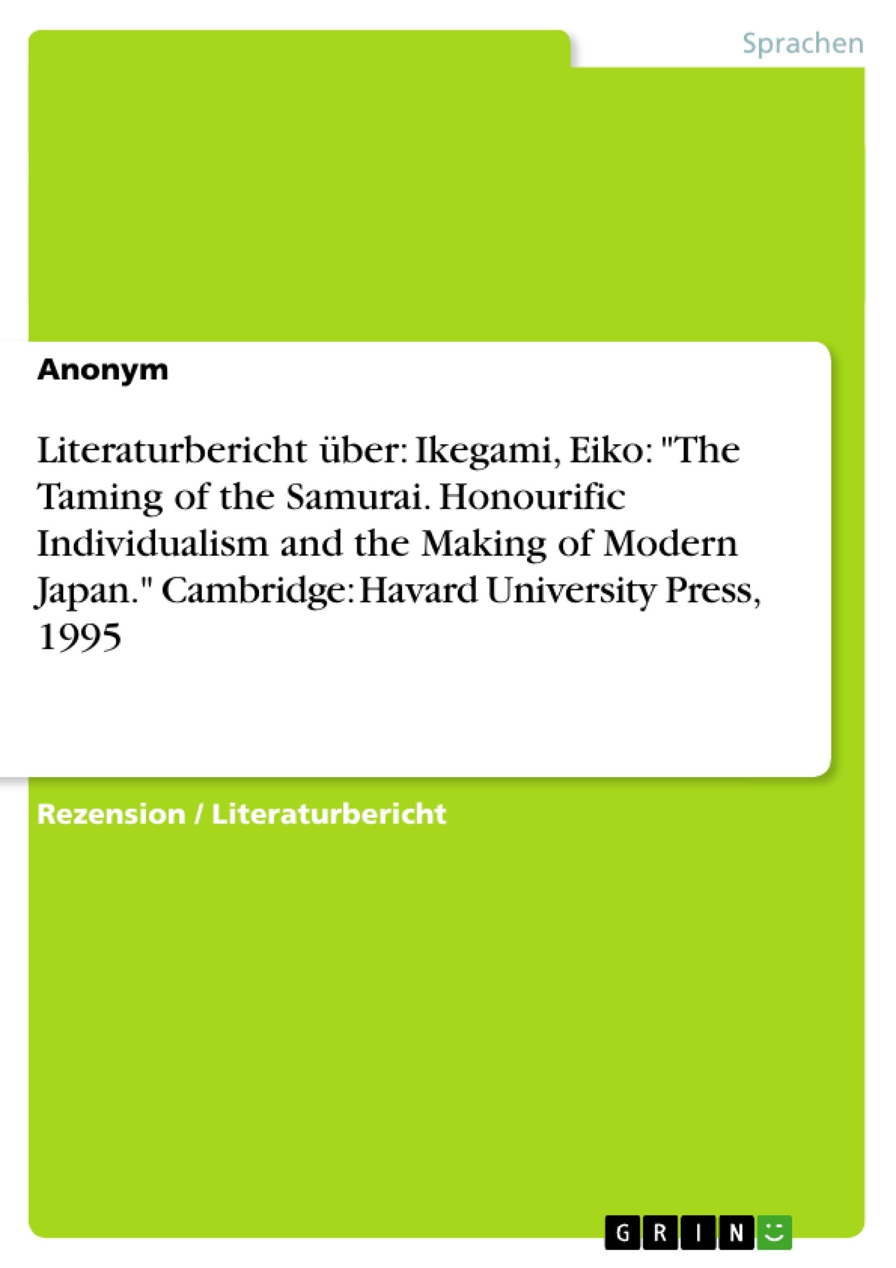 "Titel: Literaturbericht über: Ikegami, Eiko: ""The Taming of the Samurai. Honourific Individualism and the Making of Modern Japan."" Cambridge: Havard University Press, 1995"