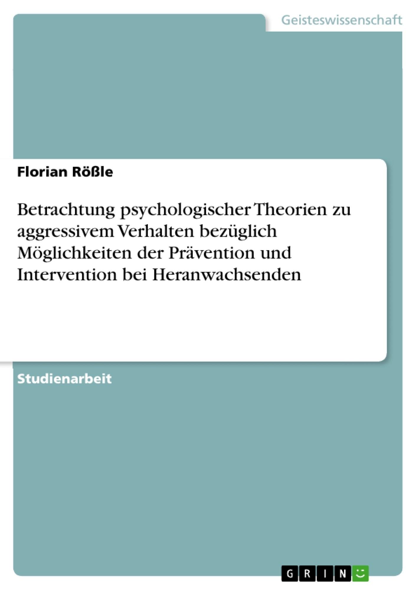 Titel: Betrachtung psychologischer Theorien zu aggressivem Verhalten bezüglich Möglichkeiten der Prävention und Intervention bei Heranwachsenden