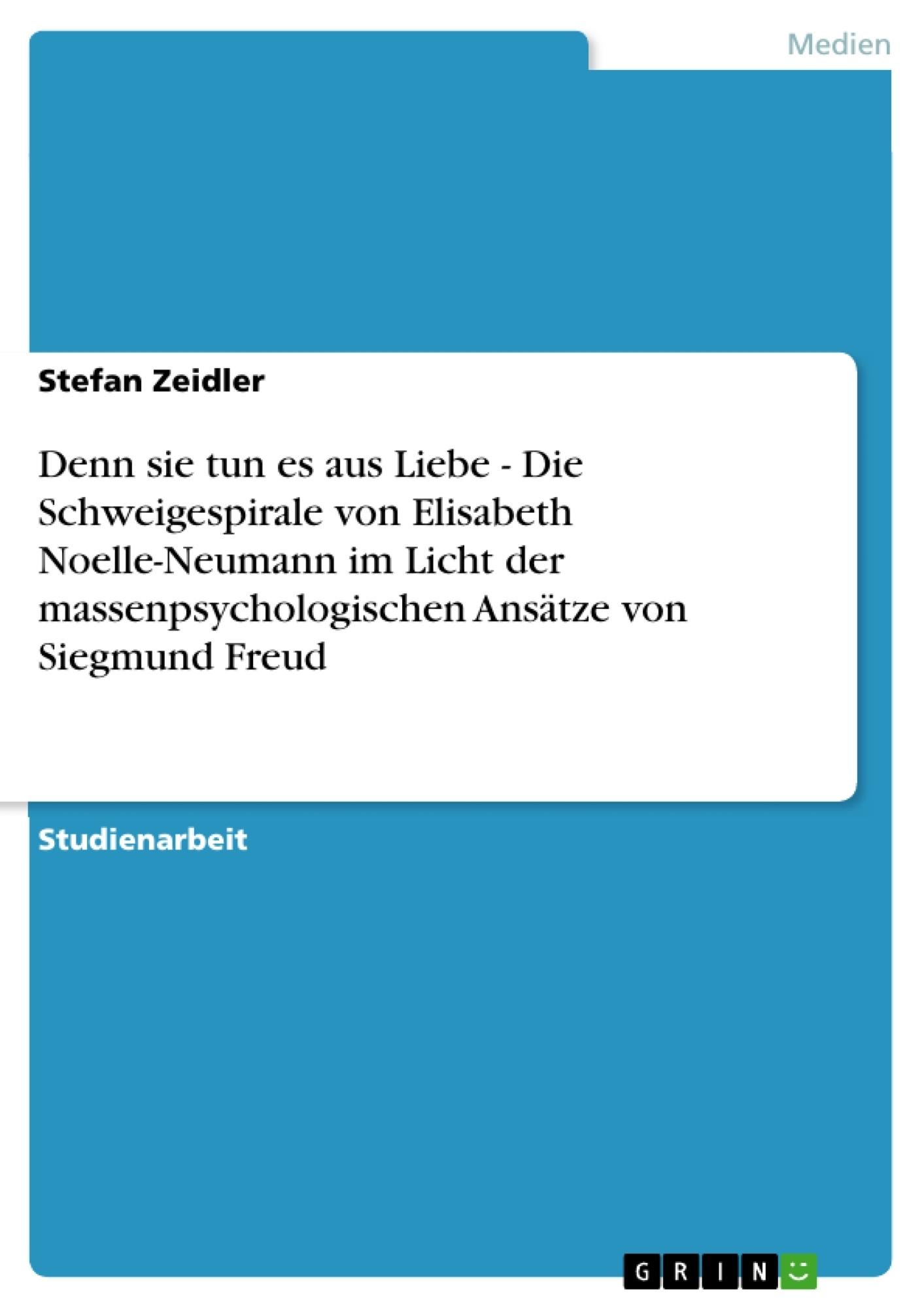 Titel: Denn sie tun es aus Liebe - Die Schweigespirale von Elisabeth Noelle-Neumann im Licht der massenpsychologischen Ansätze von Siegmund Freud