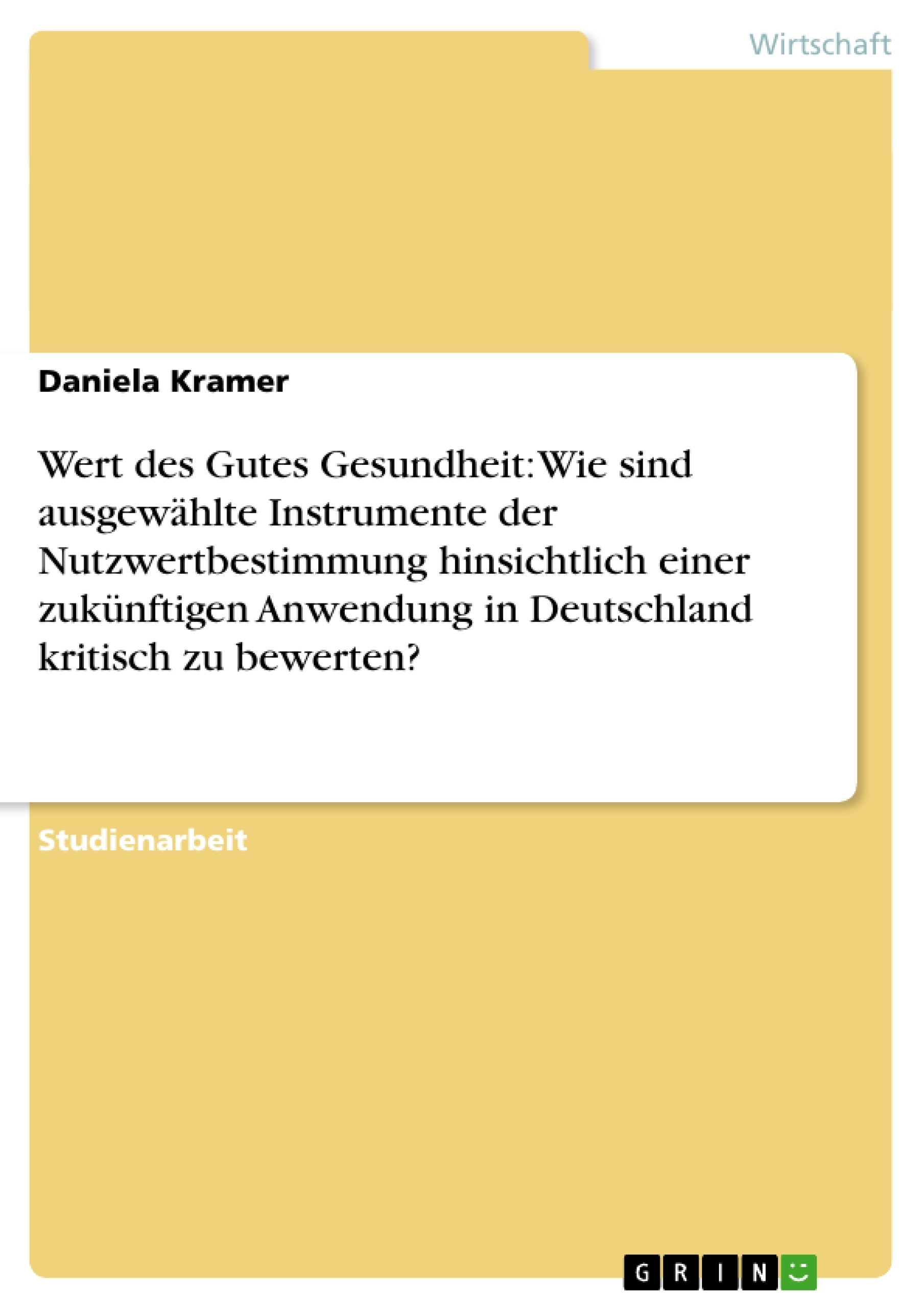 Titel: Wert des Gutes Gesundheit: Wie sind ausgewählte Instrumente der Nutzwertbestimmung hinsichtlich einer zukünftigen Anwendung in Deutschland kritisch zu bewerten?