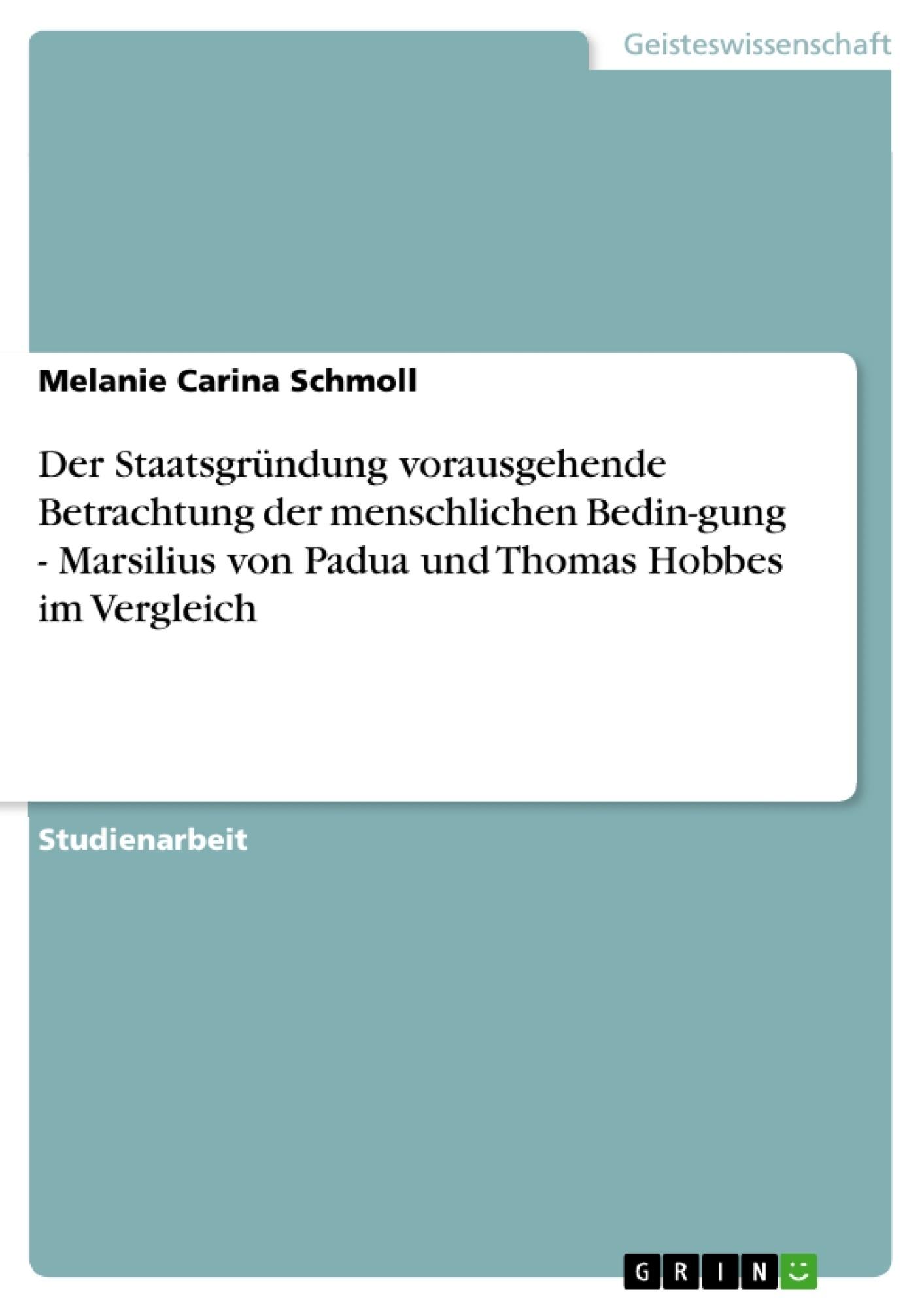Titel: Der Staatsgründung vorausgehende Betrachtung der menschlichen Bedin-gung  - Marsilius von Padua und Thomas Hobbes im Vergleich