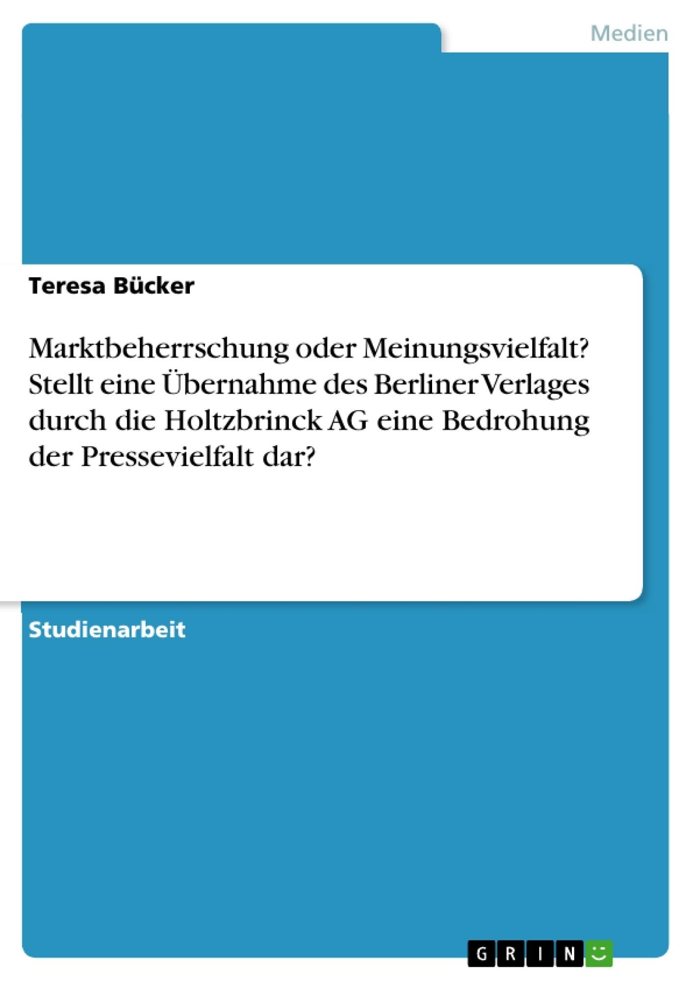 Titel: Marktbeherrschung oder Meinungsvielfalt? Stellt eine Übernahme des Berliner Verlages durch die Holtzbrinck AG eine Bedrohung der Pressevielfalt dar?