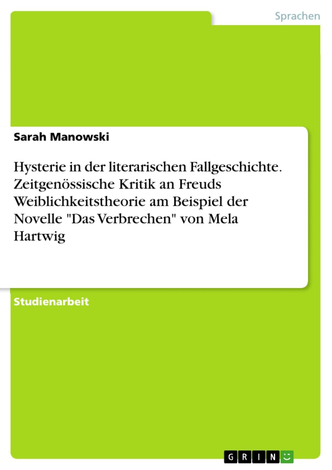 """Titel: Hysterie in der literarischen Fallgeschichte. Zeitgenössische Kritik an Freuds Weiblichkeitstheorie am Beispiel der Novelle """"Das Verbrechen"""" von Mela Hartwig"""