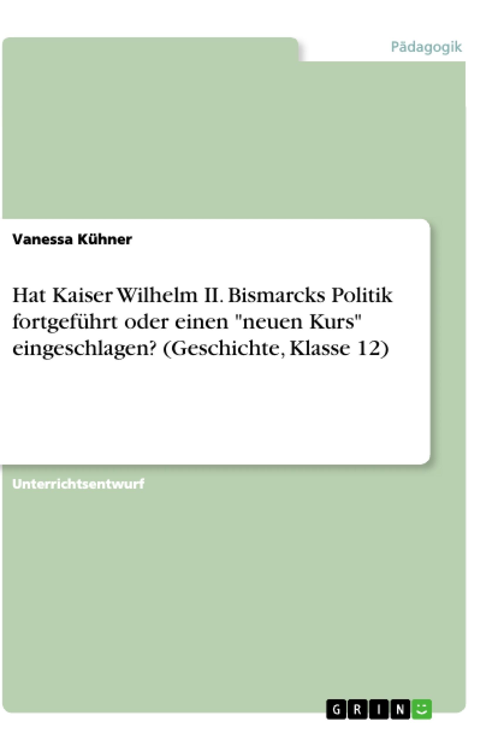 """Titel: Hat Kaiser Wilhelm II. Bismarcks Politik fortgeführt oder einen """"neuen Kurs"""" eingeschlagen? (Geschichte, Klasse 12)"""