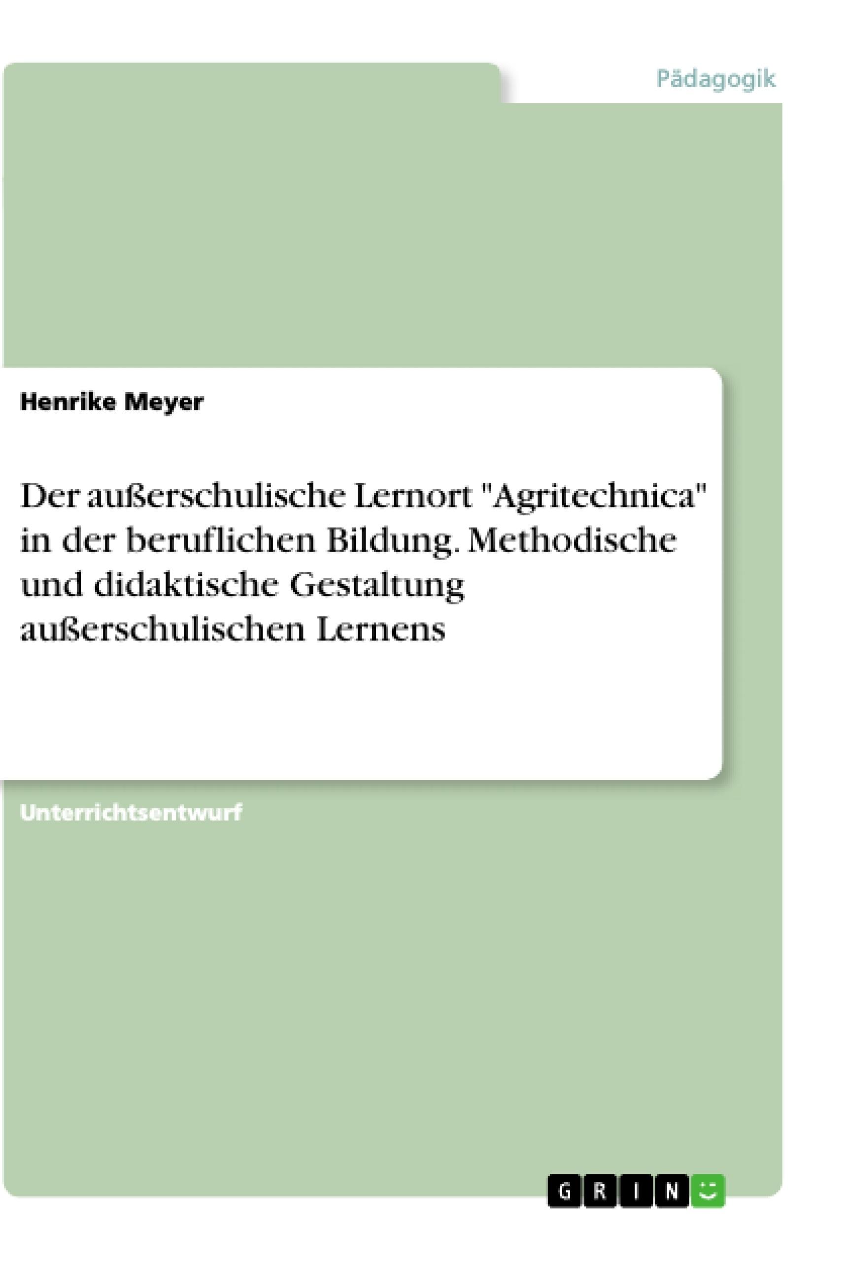 """Titel: Der außerschulische Lernort """"Agritechnica"""" in der beruflichen Bildung. Methodische und didaktische Gestaltung außerschulischen Lernens"""