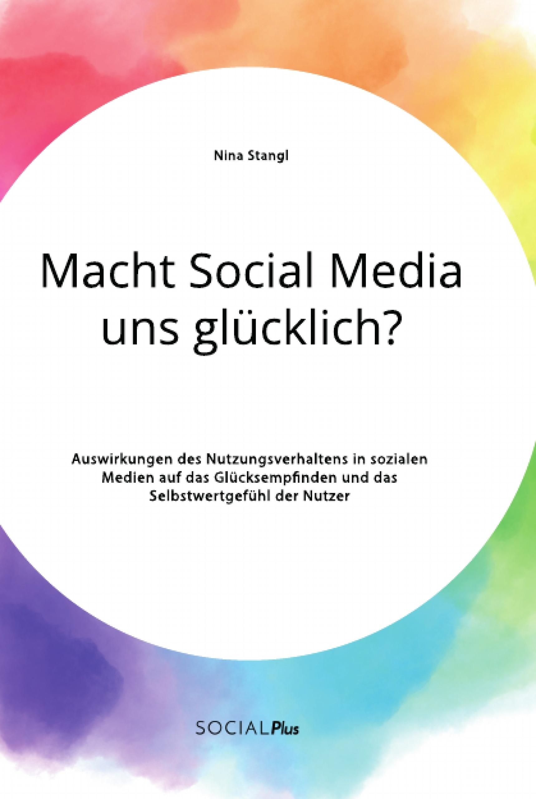 Titel: Macht Social Media uns glücklich? Auswirkungen des Nutzungsverhaltens in sozialen Medien auf das Glücksempfinden und das Selbstwertgefühl der Nutzer