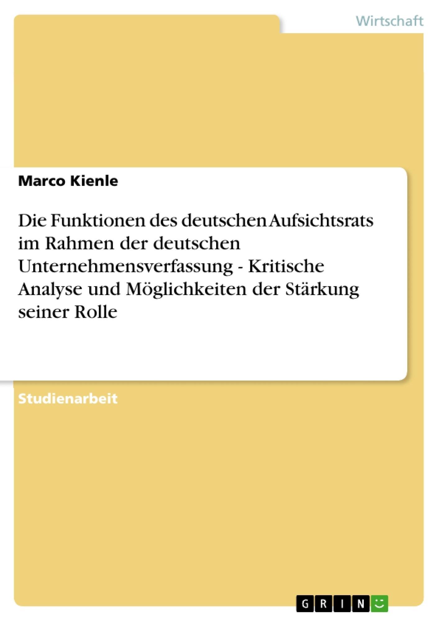 Titel: Die Funktionen des deutschen Aufsichtsrats im Rahmen der deutschen Unternehmensverfassung - Kritische Analyse und Möglichkeiten der Stärkung seiner Rolle