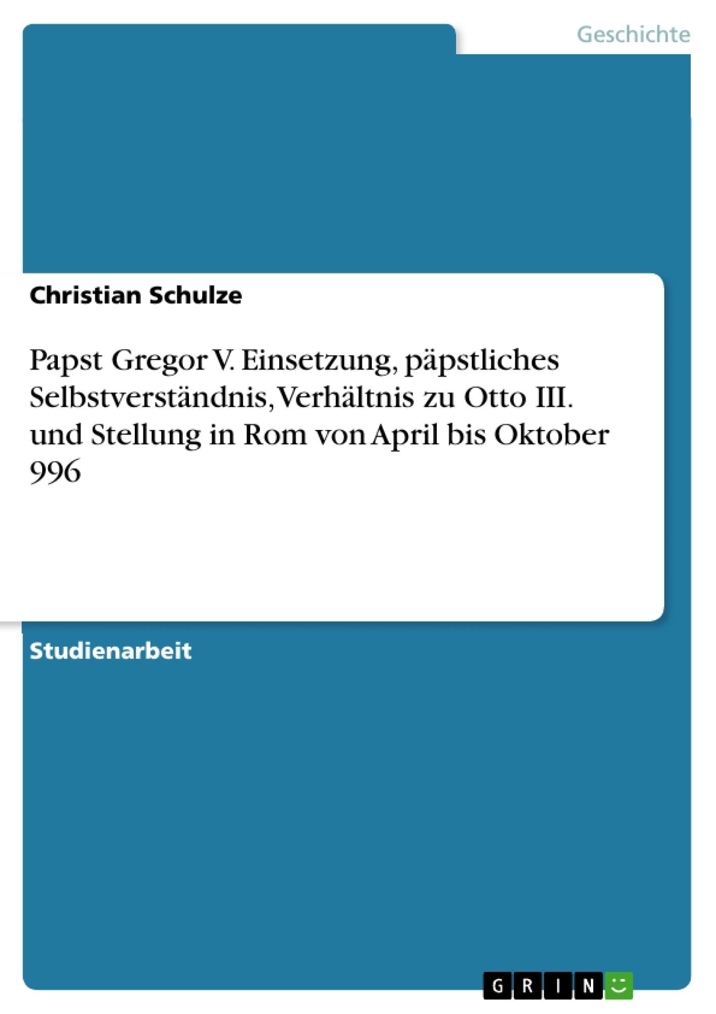 Titel: Papst Gregor V. Einsetzung, päpstliches Selbstverständnis, Verhältnis zu Otto III. und Stellung in Rom von April bis Oktober 996