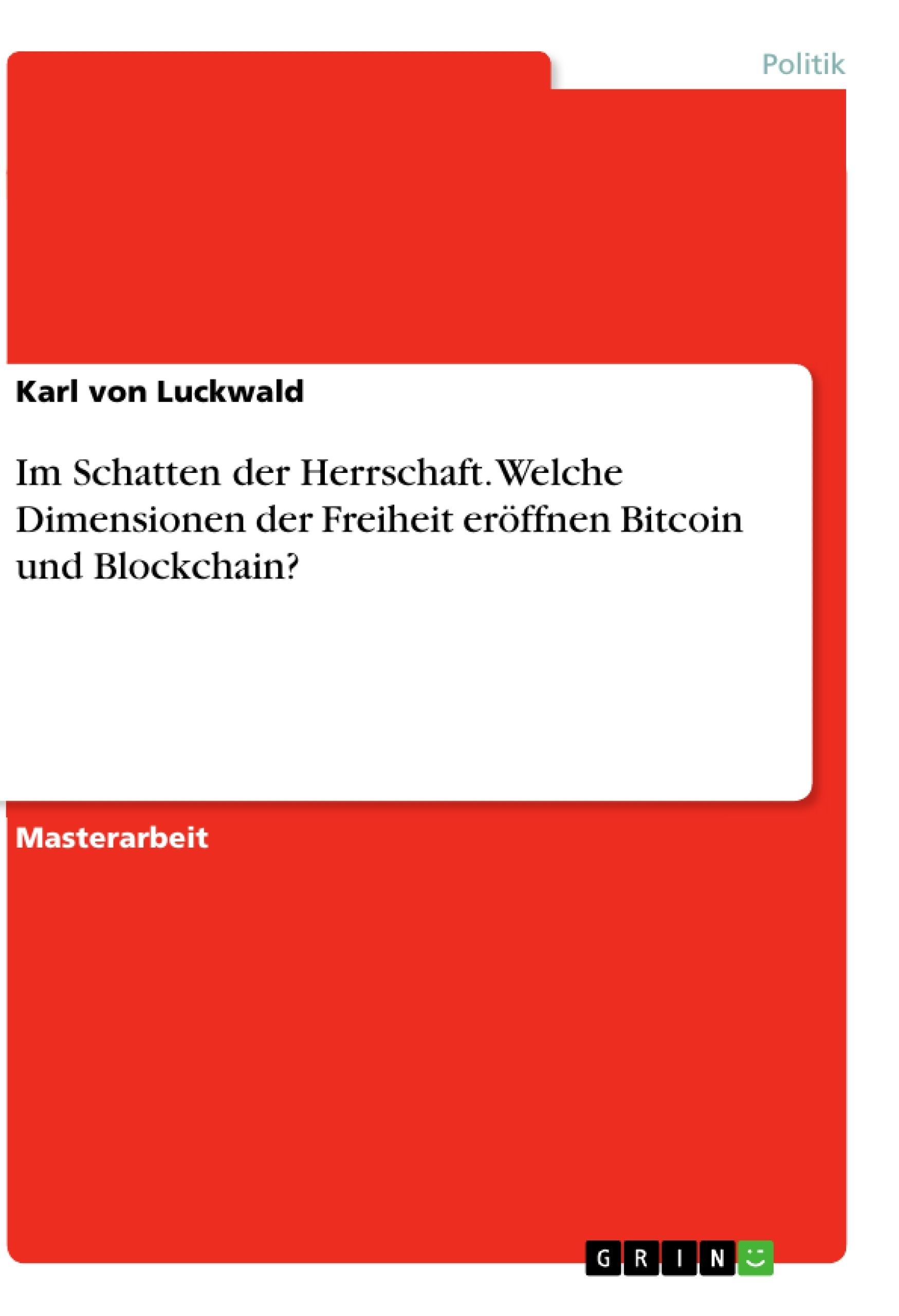 Titel: Im Schatten der Herrschaft. Welche Dimensionen der Freiheit eröffnen Bitcoin und Blockchain?