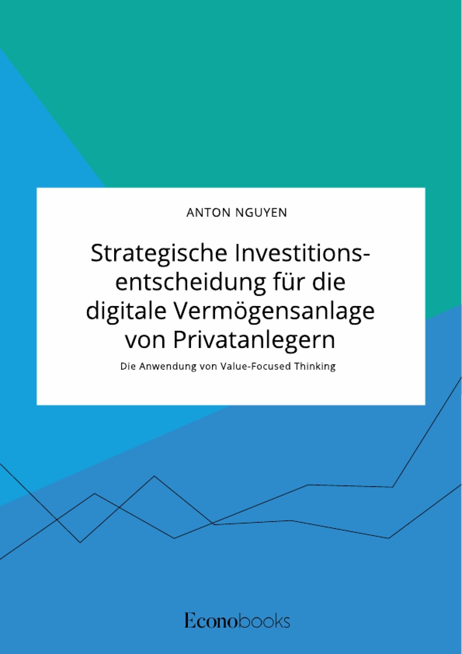 Titel: Strategische Investitionsentscheidung für die digitale Vermögensanlage von Privatanlegern. Die Anwendung von Value-Focused Thinking